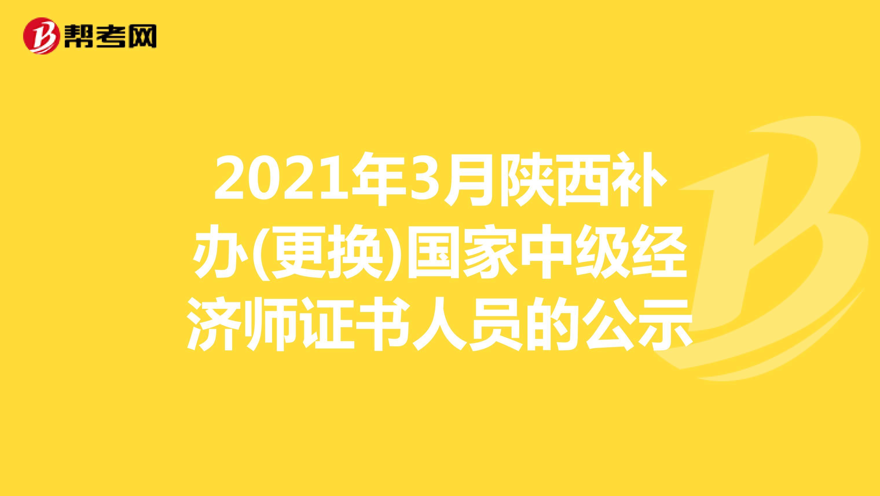 2021年3月陕西补办(更换)国家(hot88电竞官网)中级经济师证书人员的公示