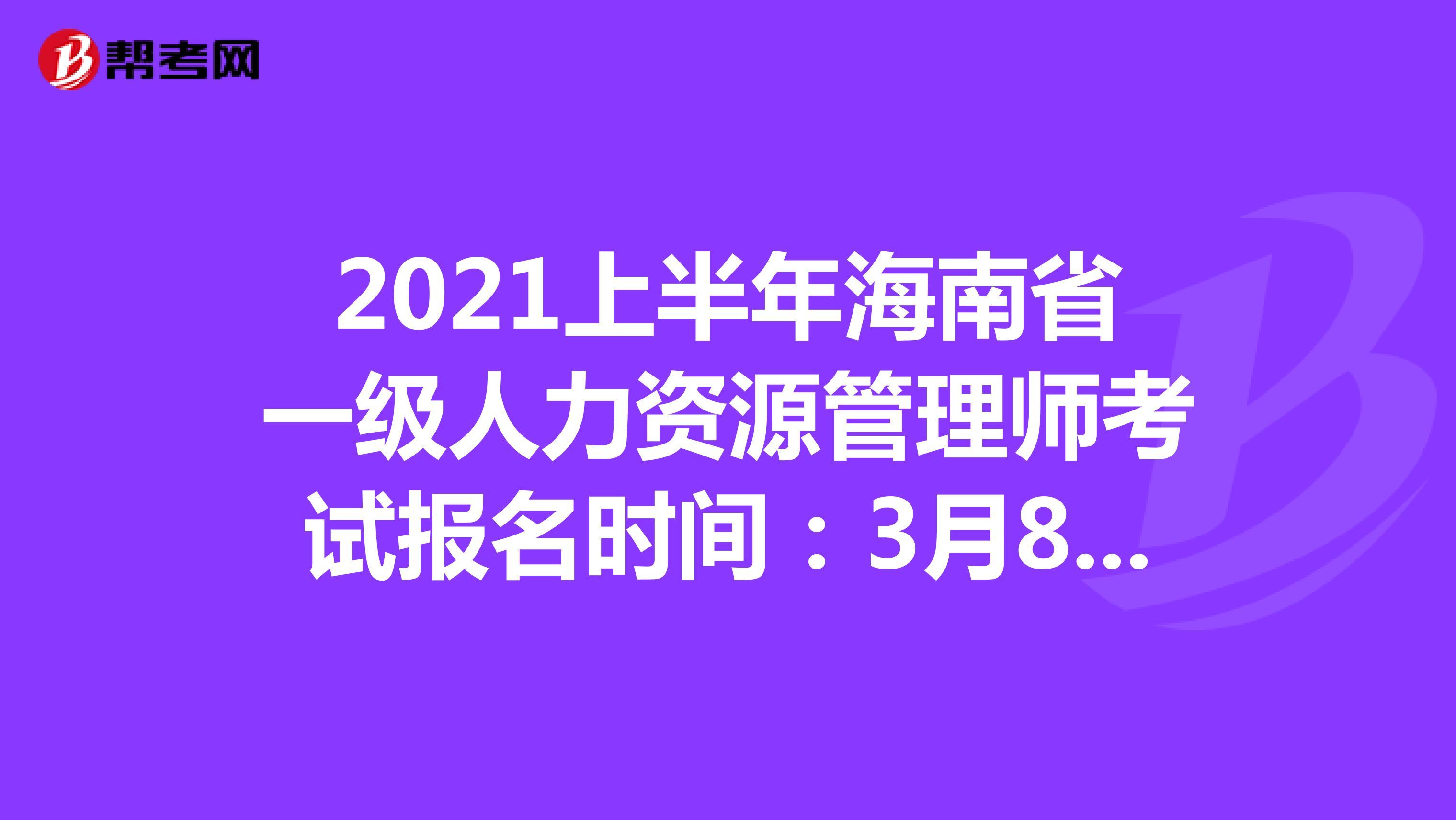 2021上半年海南省一级人力资源管理师考试报名时间:3月8日-3月31日