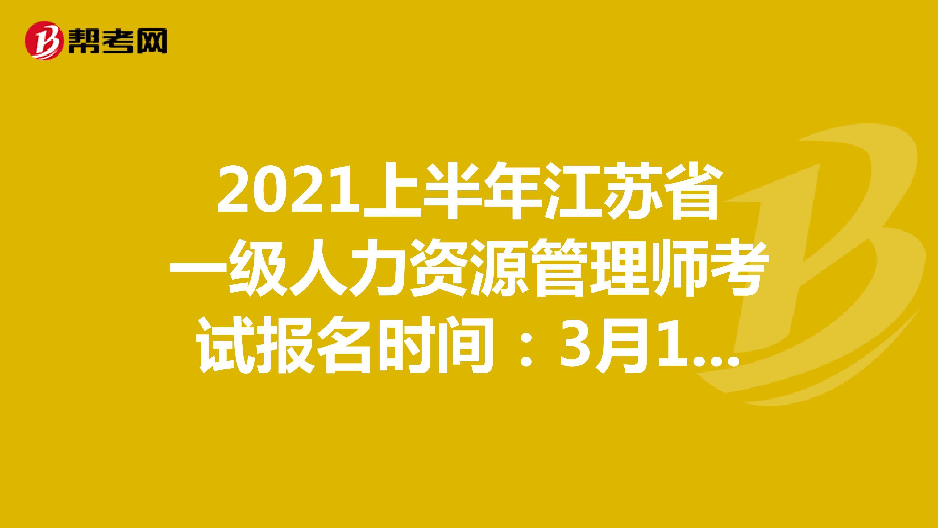 2021上半年江苏省一级人力资源管理师考试报名时间:3月18日-4月22日