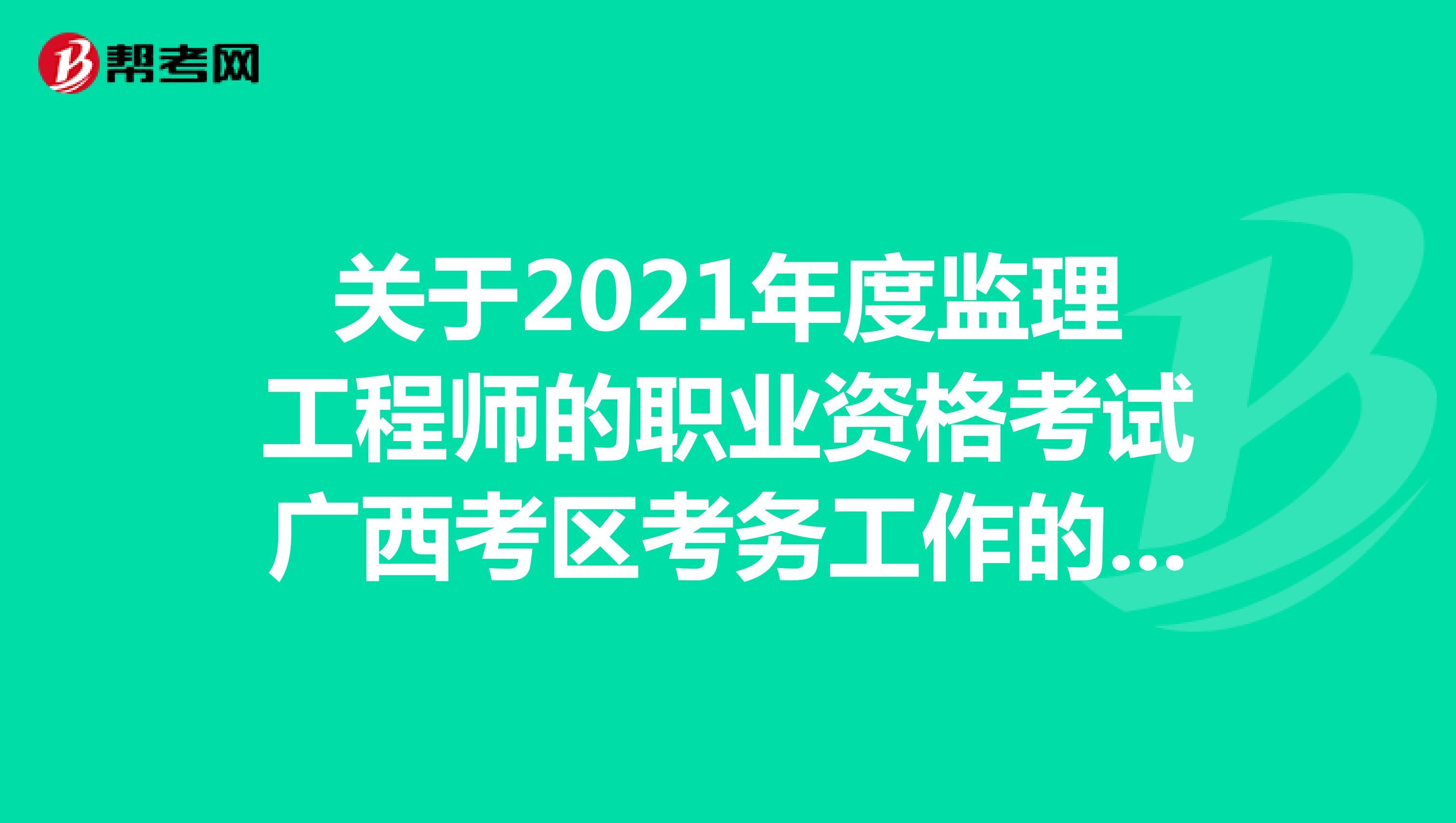 关于2021年度监理工程师的职业资格考试广西考区考务工作的通知