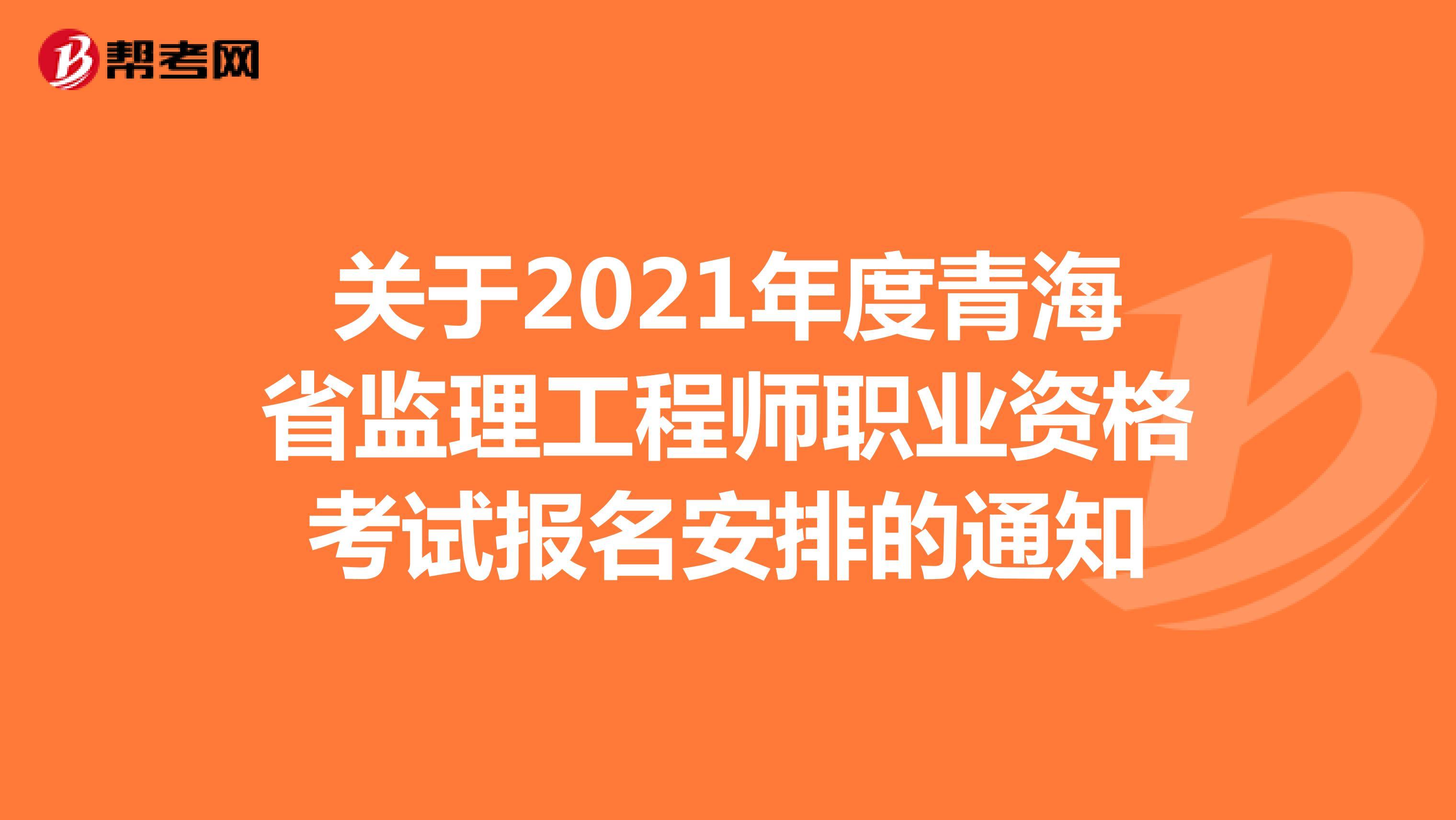 关于2021年度青海省监理工程师职业资格考试报名安排的通知