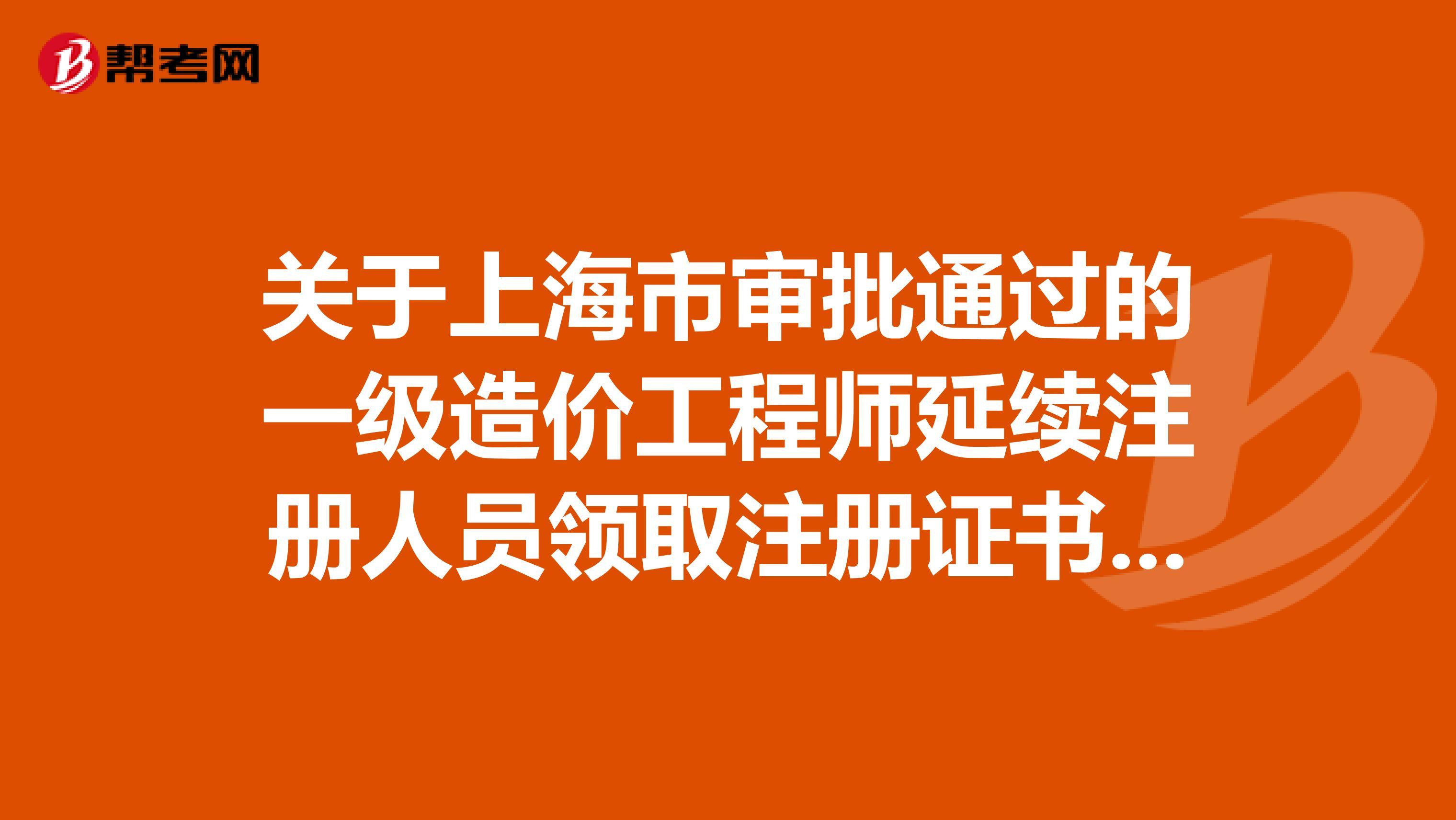 关于上海市审批通过的一级造价工程师延续注册人员领取注册证书的通知