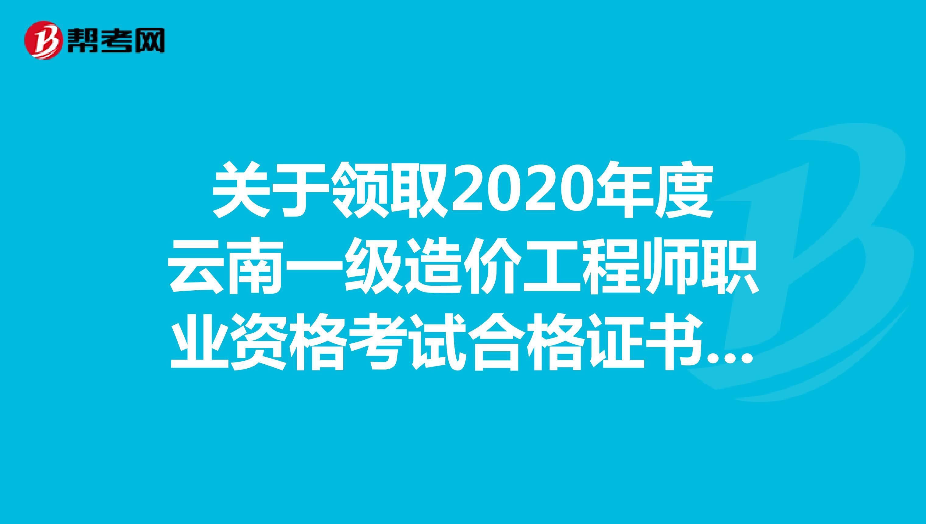 关于领取2020年度云南一级造价工程师职业资格考试合格证书的通知