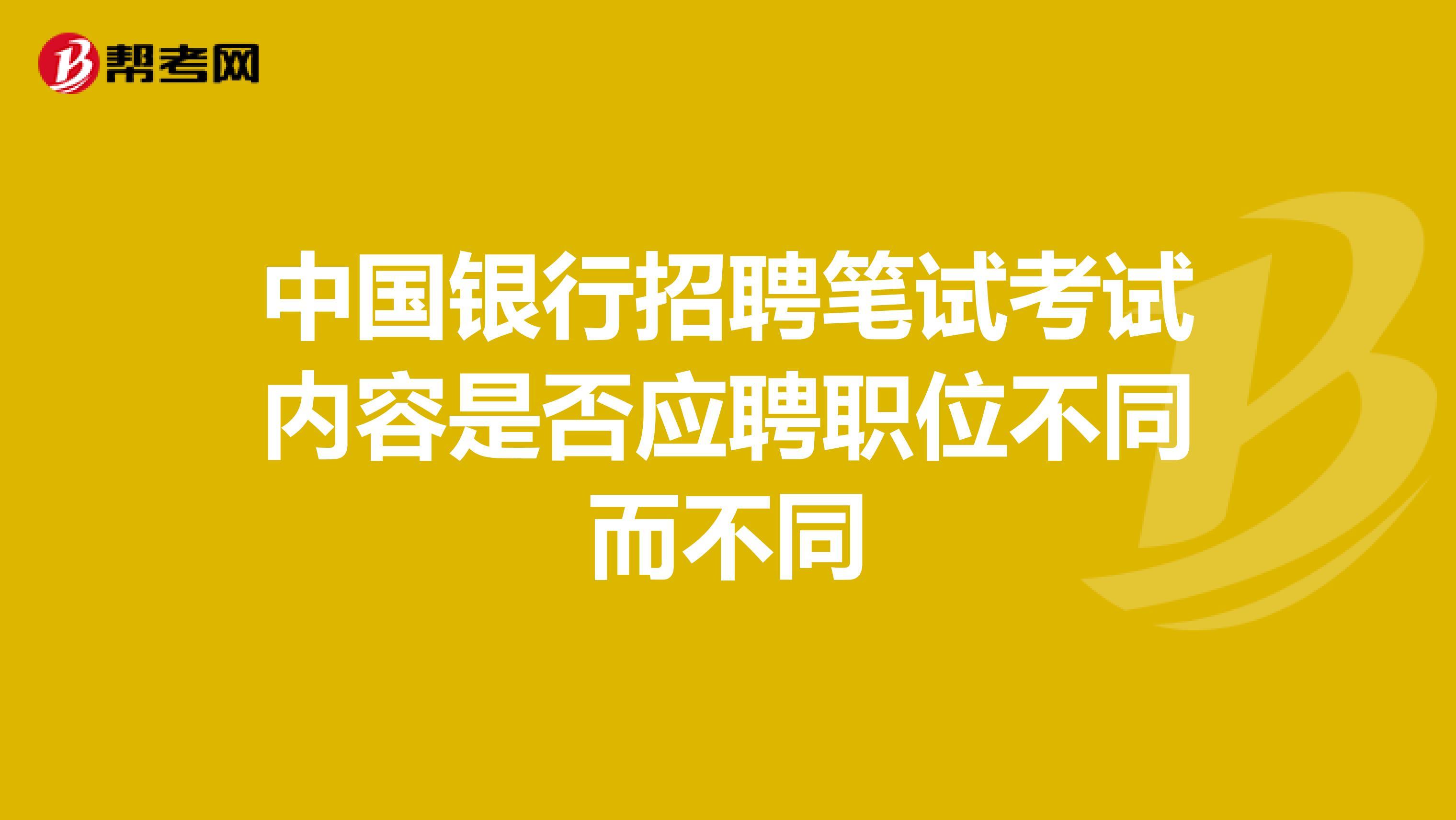 中国银行招聘笔试考试内容是否应聘职位不同而不同