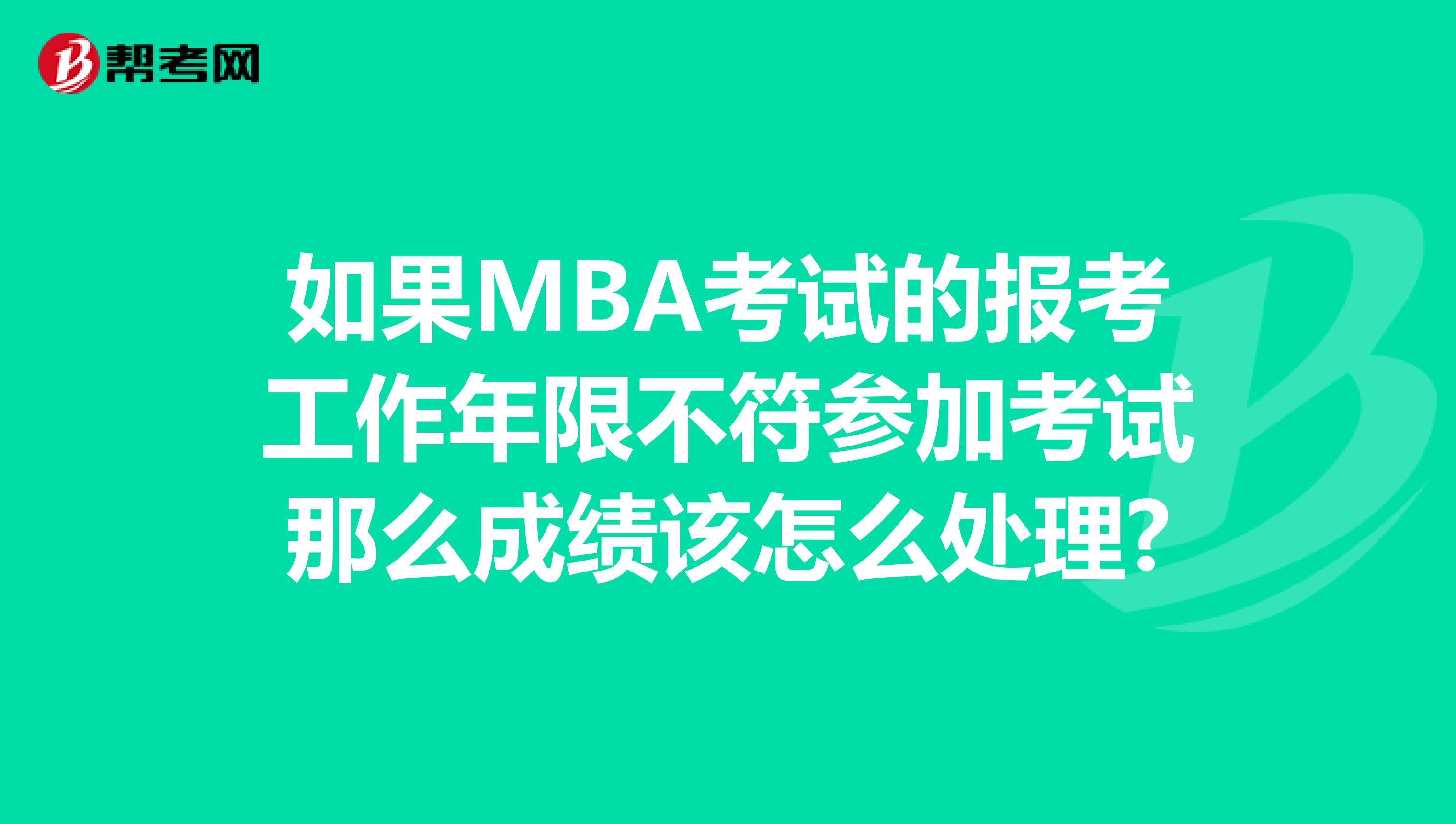 如果MBA考试的报考工作年限不符参加考试那么成绩该怎么处理?