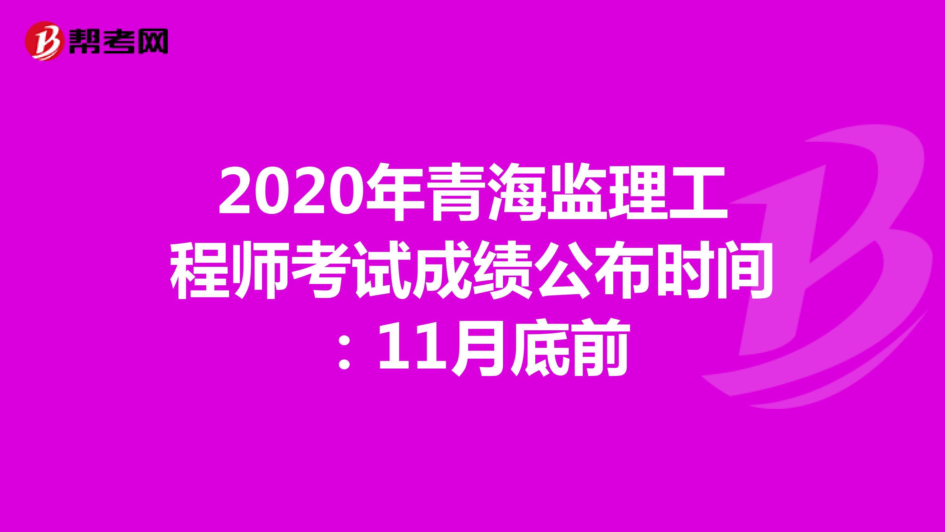 2020年青海监理工程师考试成绩公布时间:11月底前