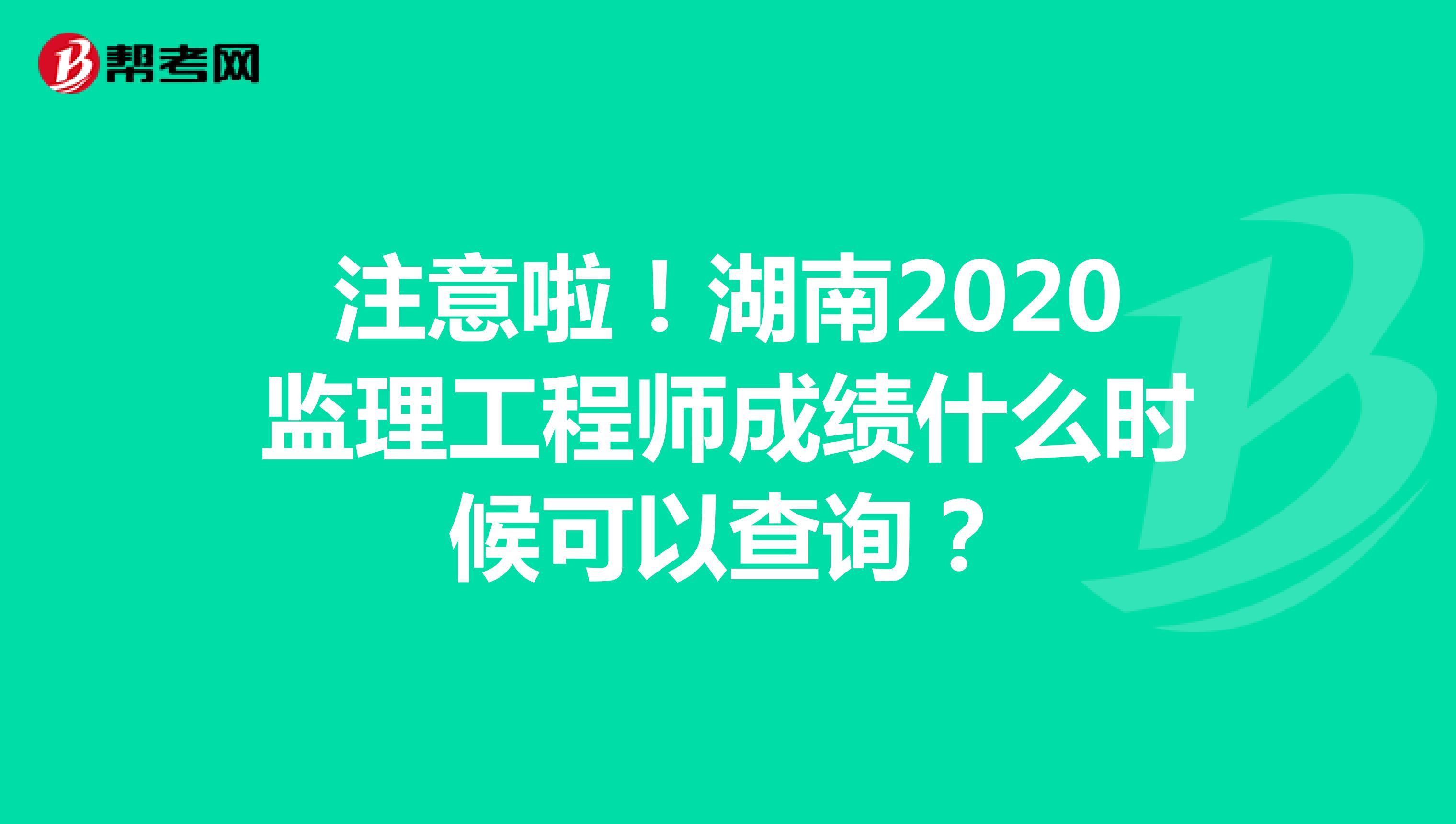 注意啦!湖南2020监理工程师成绩什么时候可以查询?
