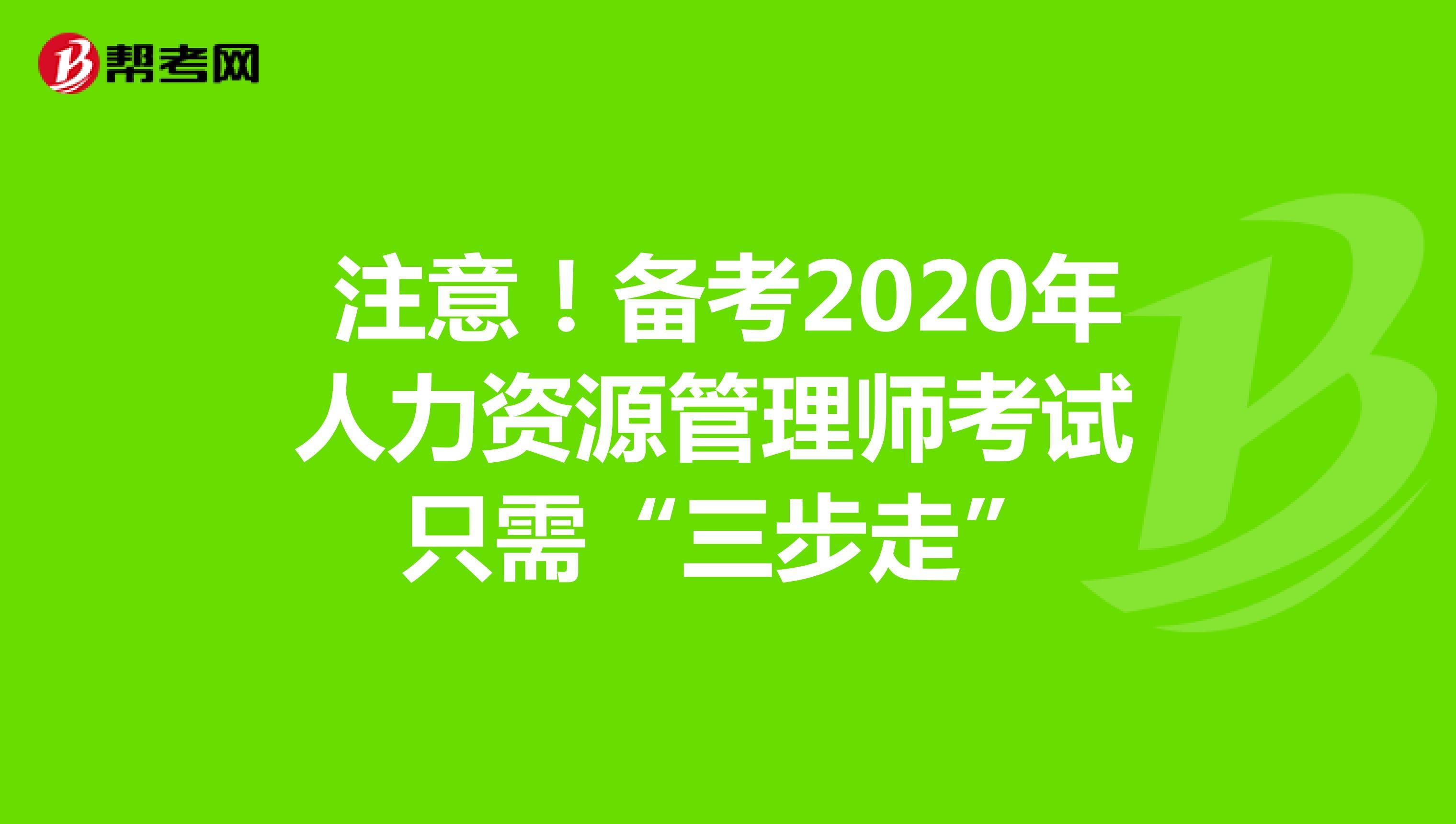 """注意!备考2020年人力资源管理师考试 只需""""三步走"""""""