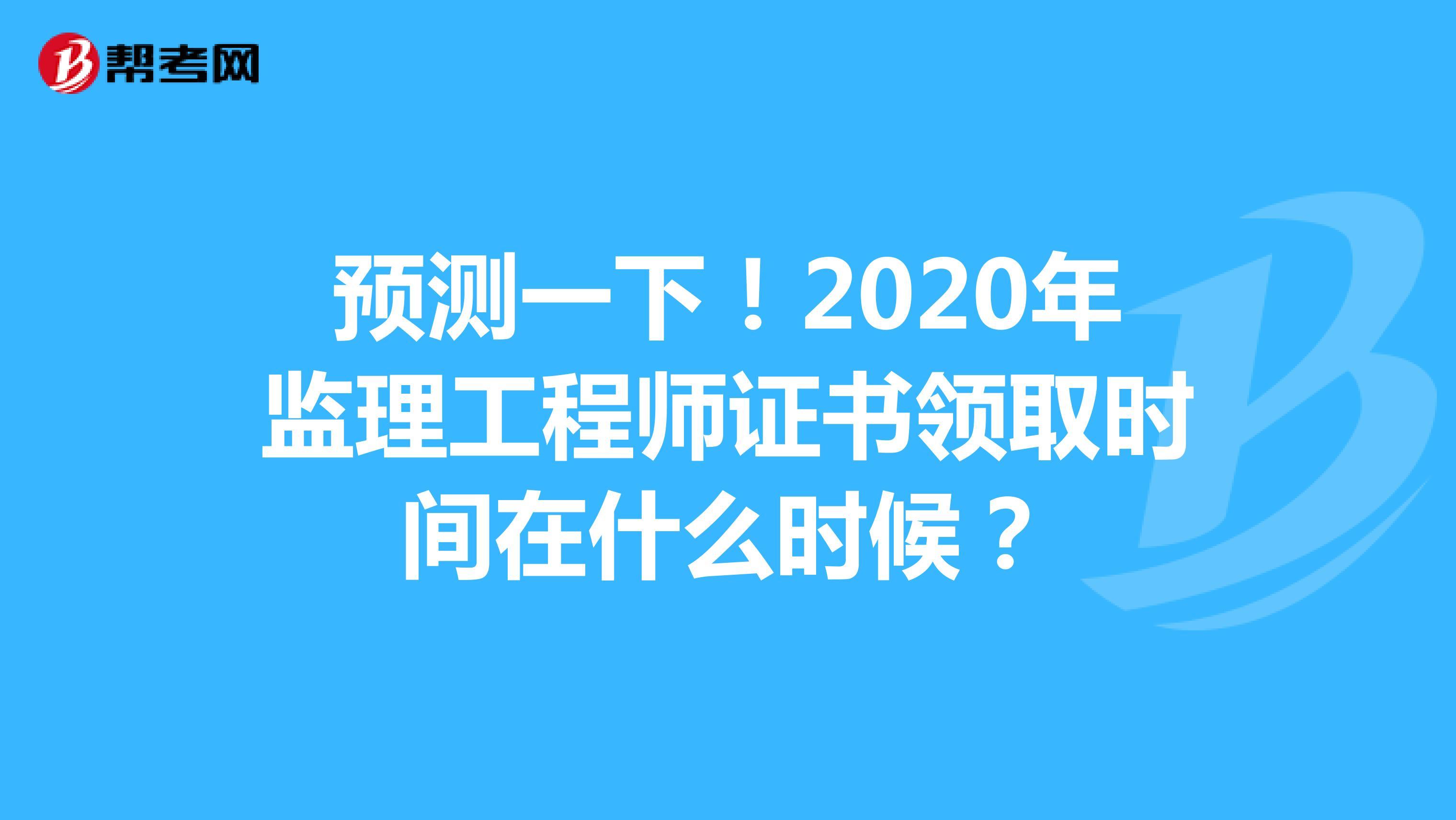 预测一下!2020年监理工程师证书领取时间在什么时候?