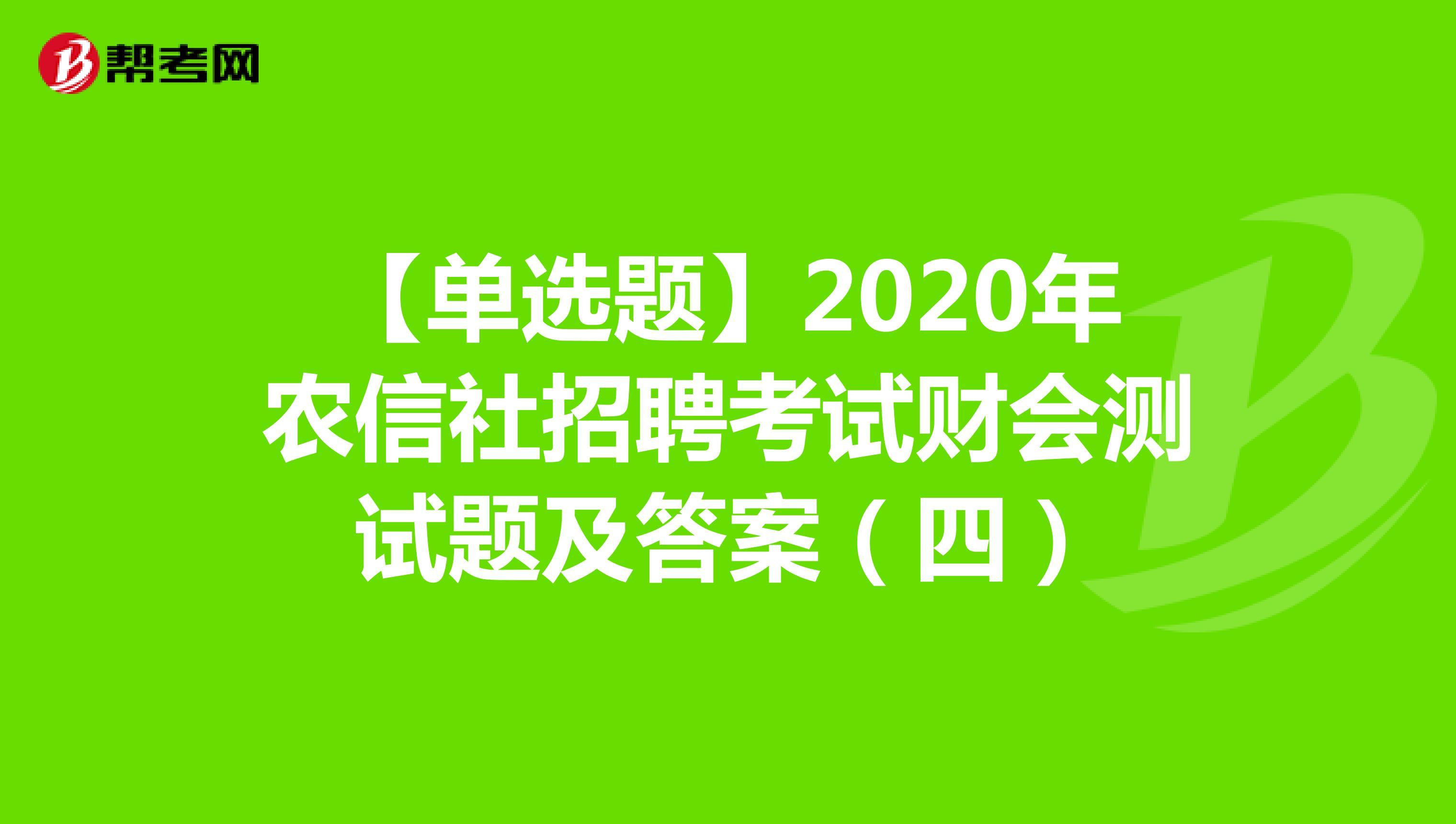 【单选题】2020年农信社招聘考试财会测试题及答案(四)