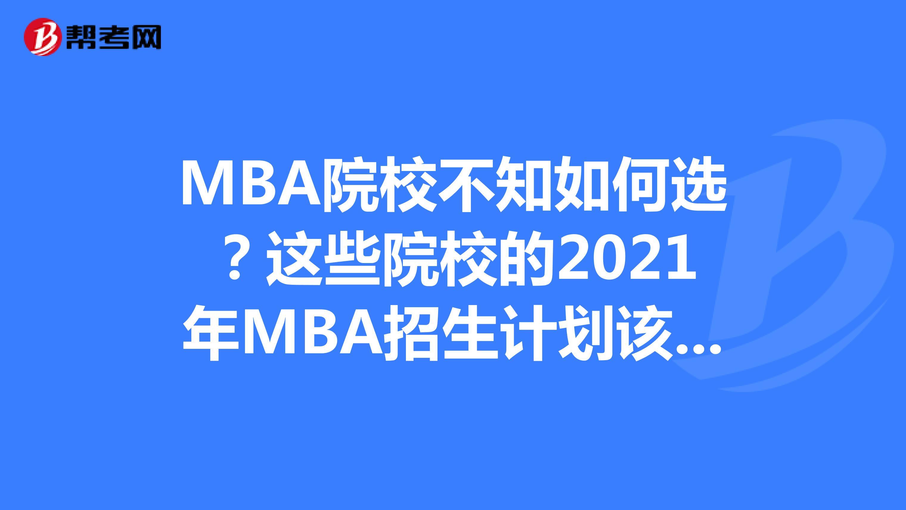 MBA院校不知如何选?这些院校的2021年MBA招生计划该看看了