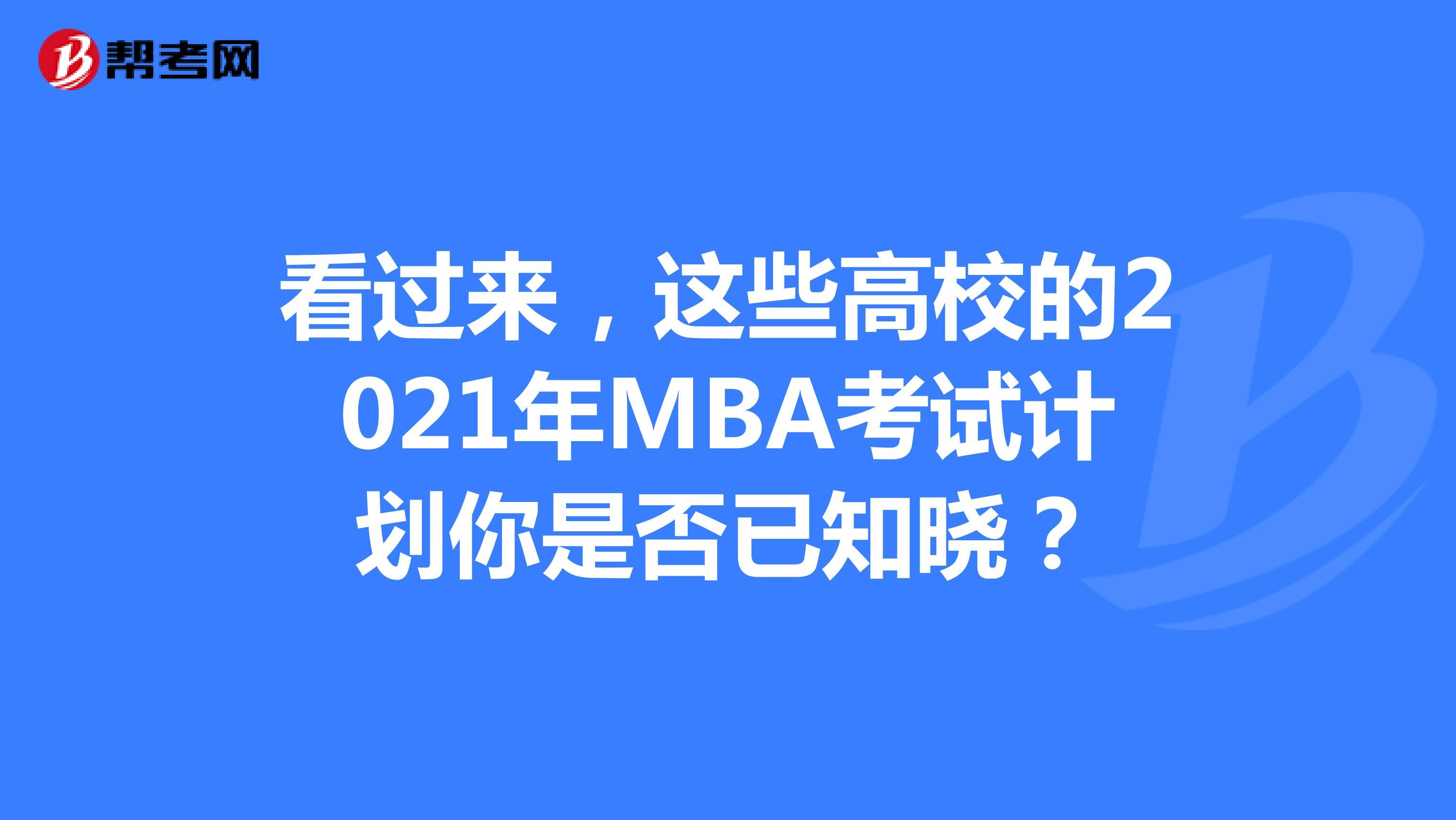 看过来,这些高校的2021年MBA考试计划你是否已知晓?