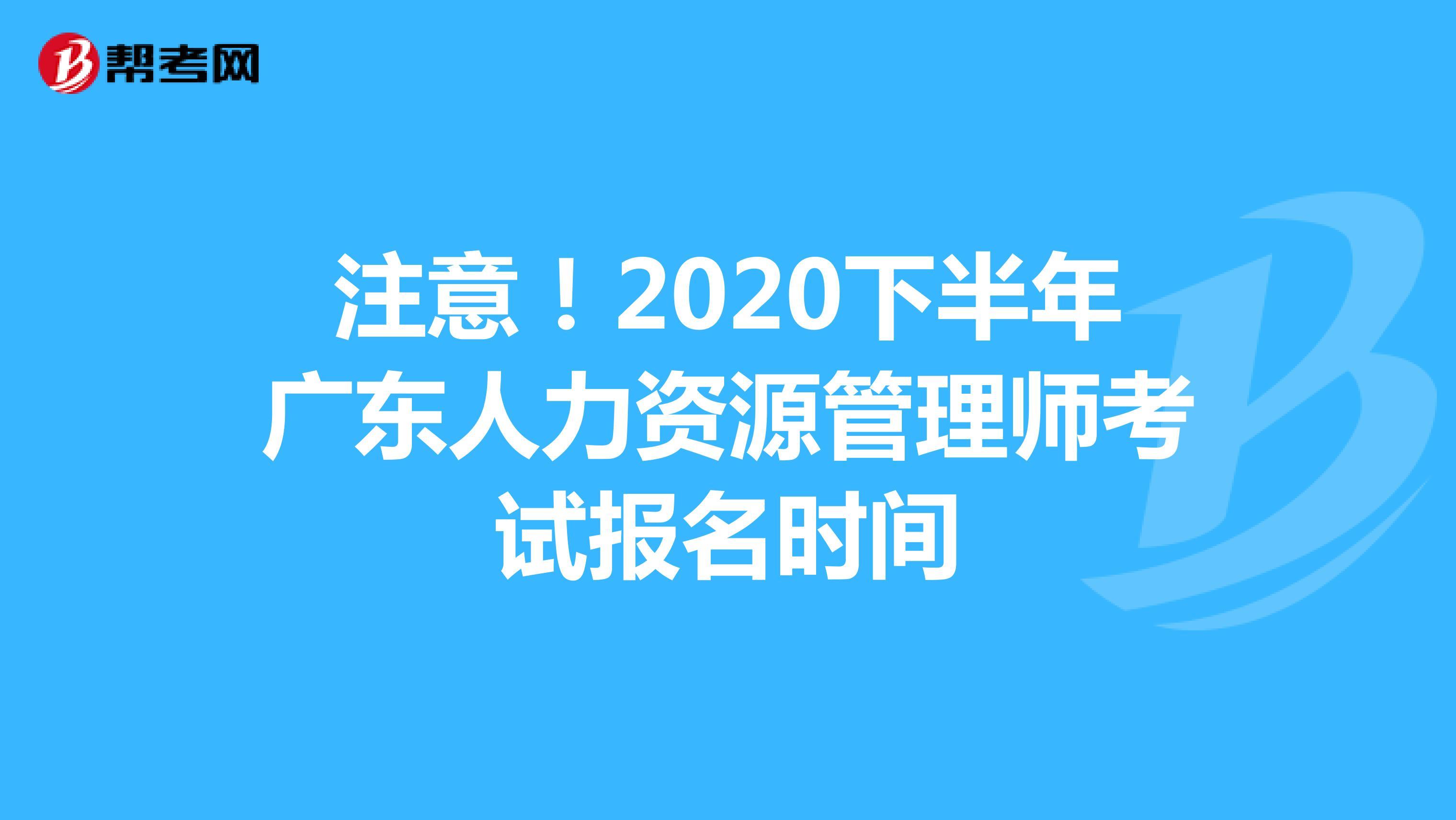 注意!2020下半年广东人力资源管理师考试报名时间