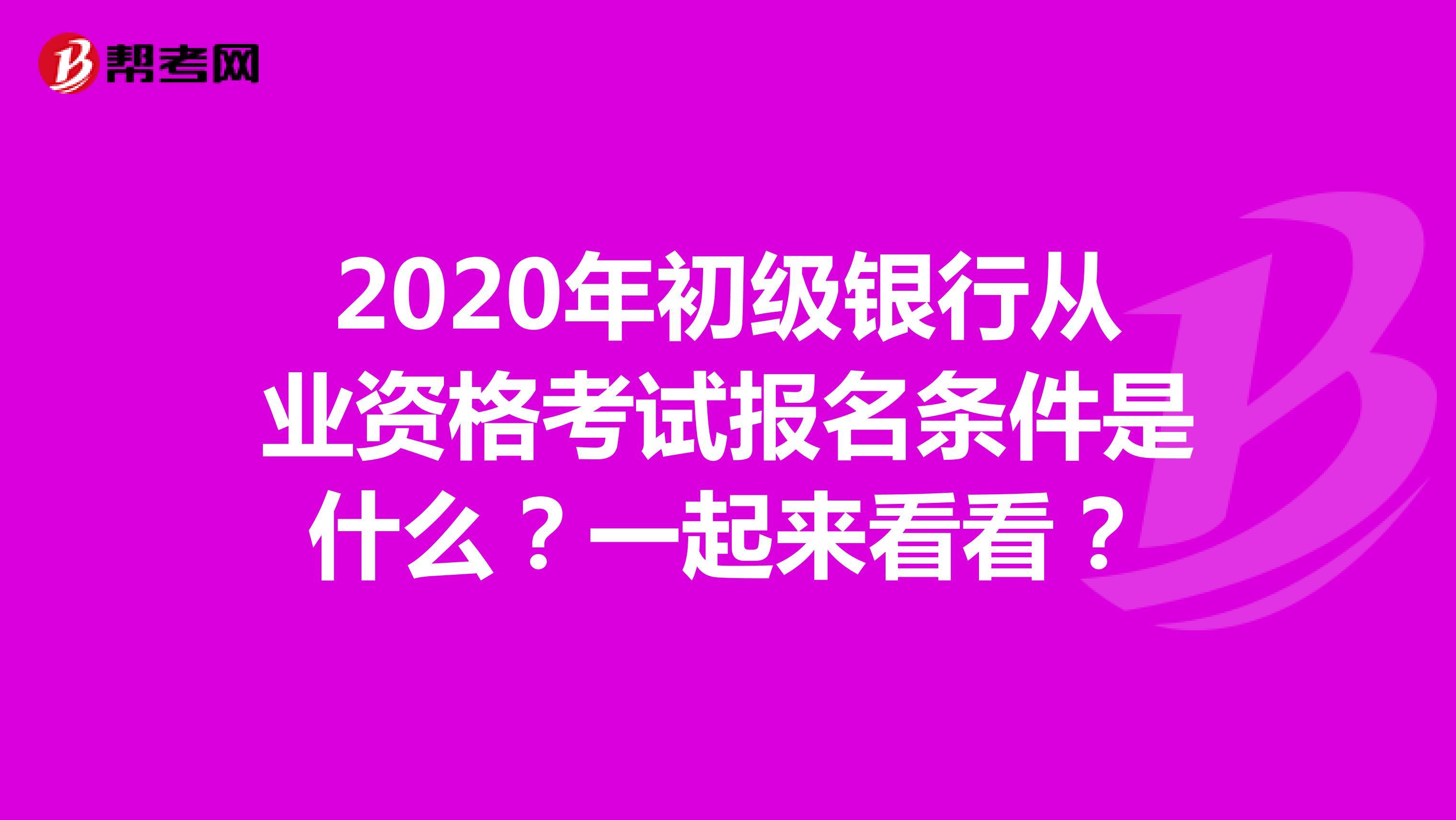 2020年初级银行从业资格考试报名条件是什么?一起来看看?