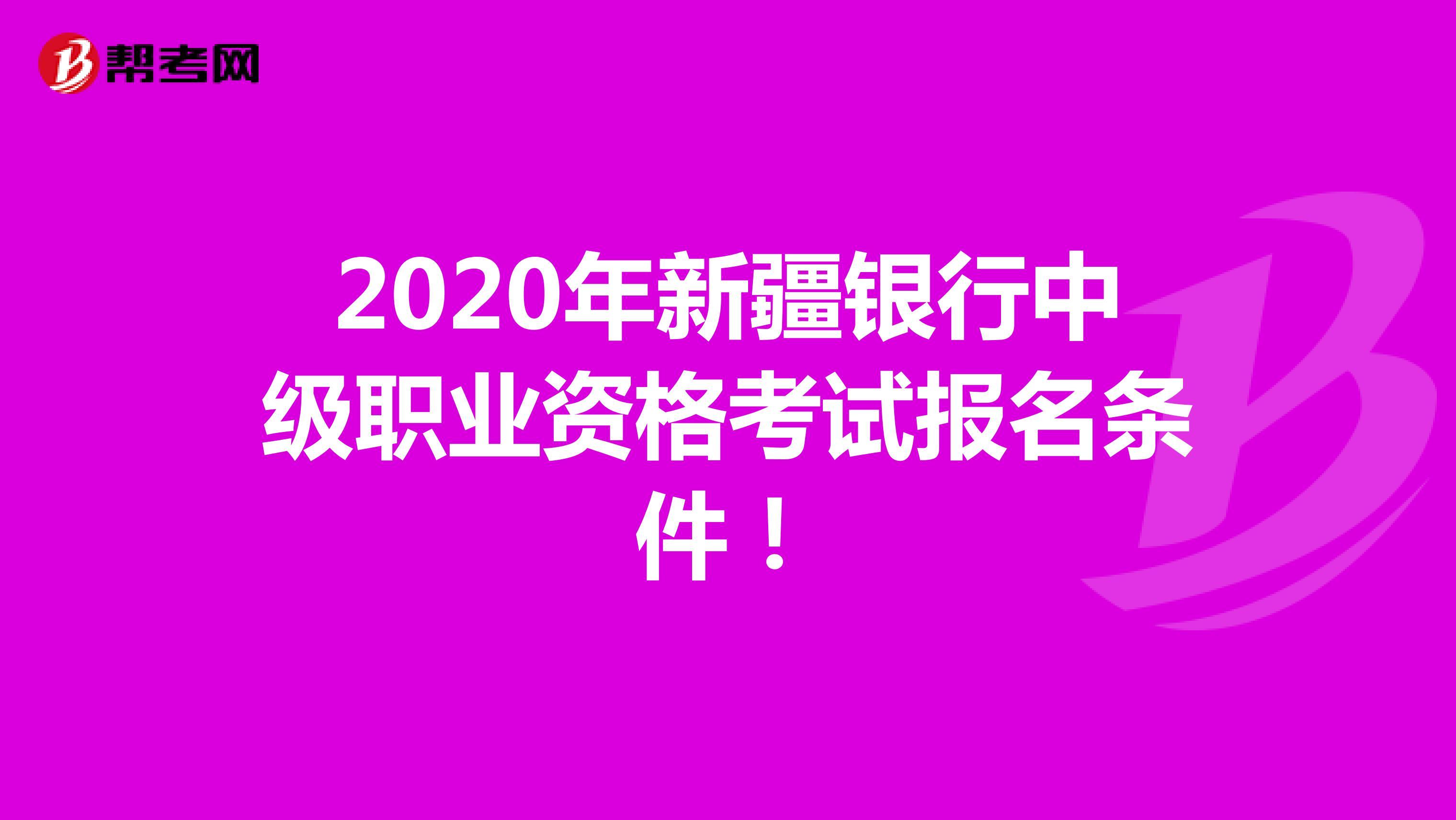 2020年新疆银行中级职业资格考试报名条件!