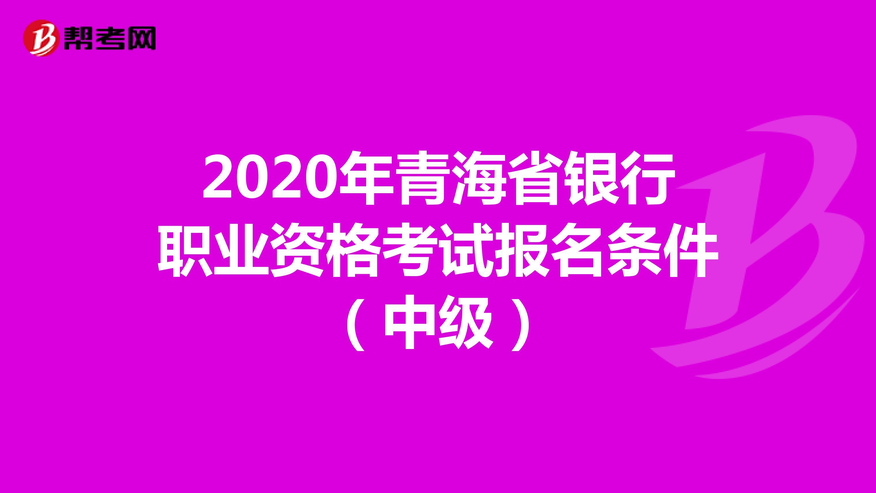 2020年青海省银行职业资格考试报名条件(中级)!
