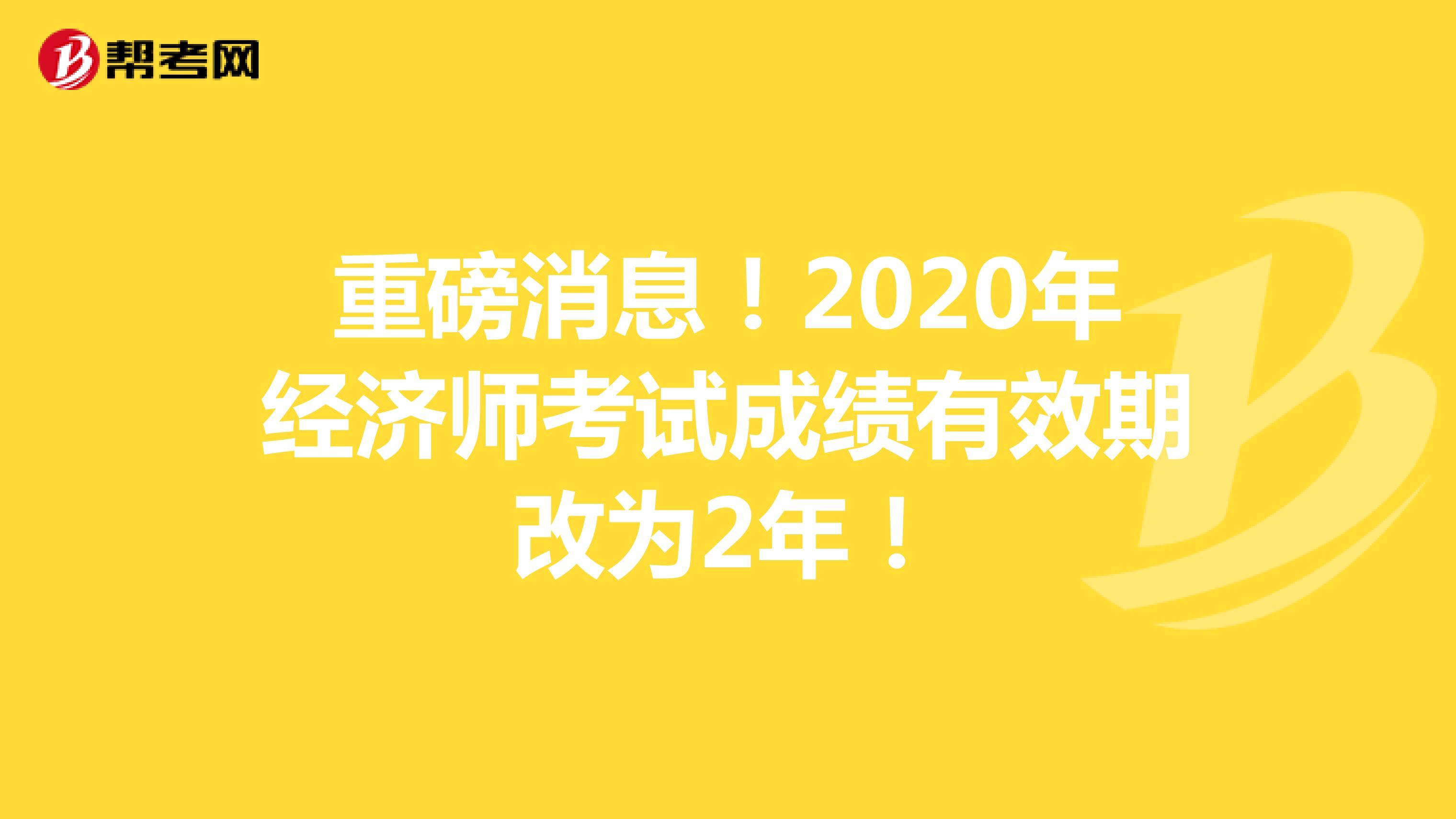 重磅消息!2020年经济师考试成绩有效期改为2年!