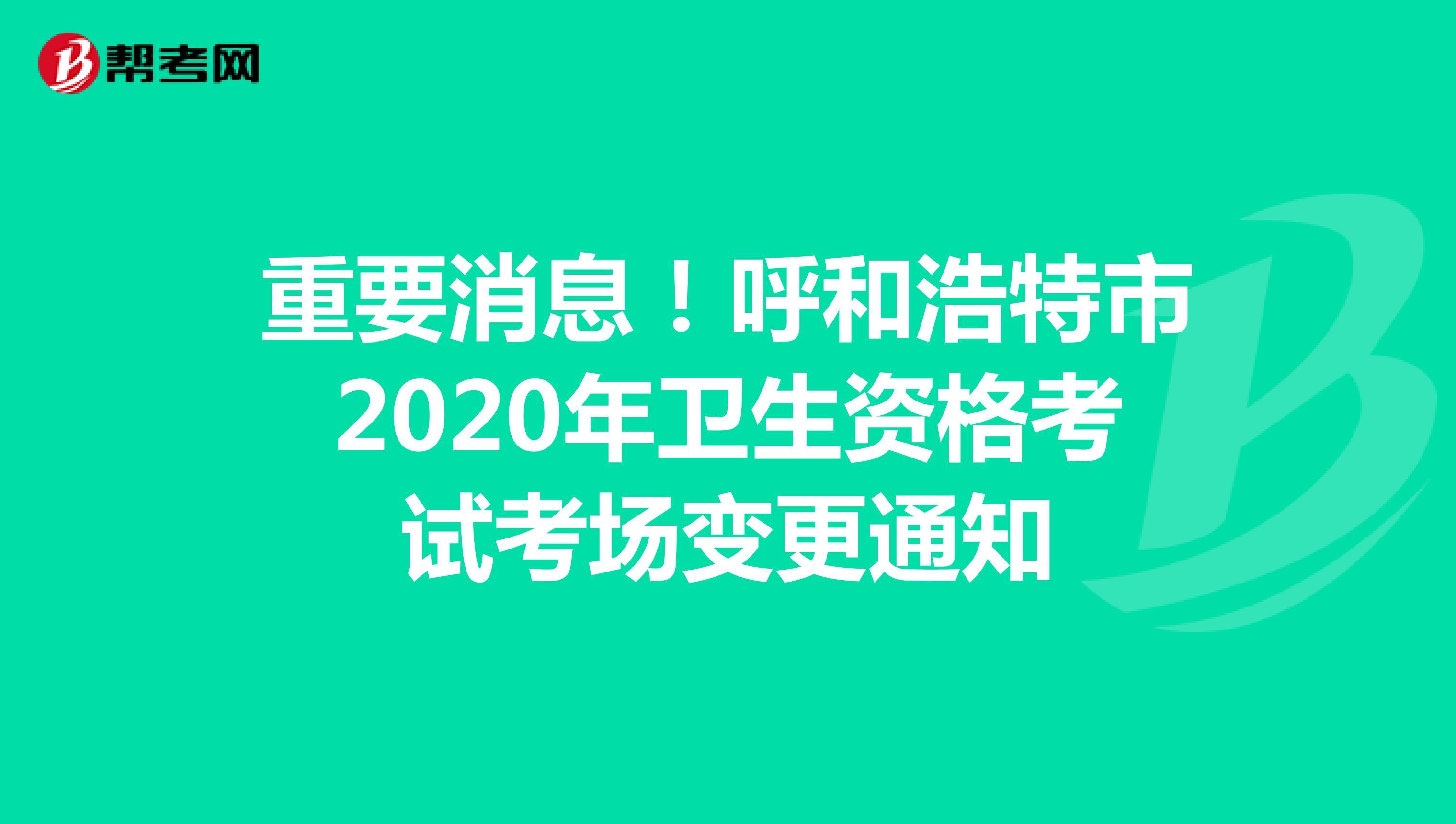 重要消息!呼和浩特市2020年卫生资格考试考场变更通知