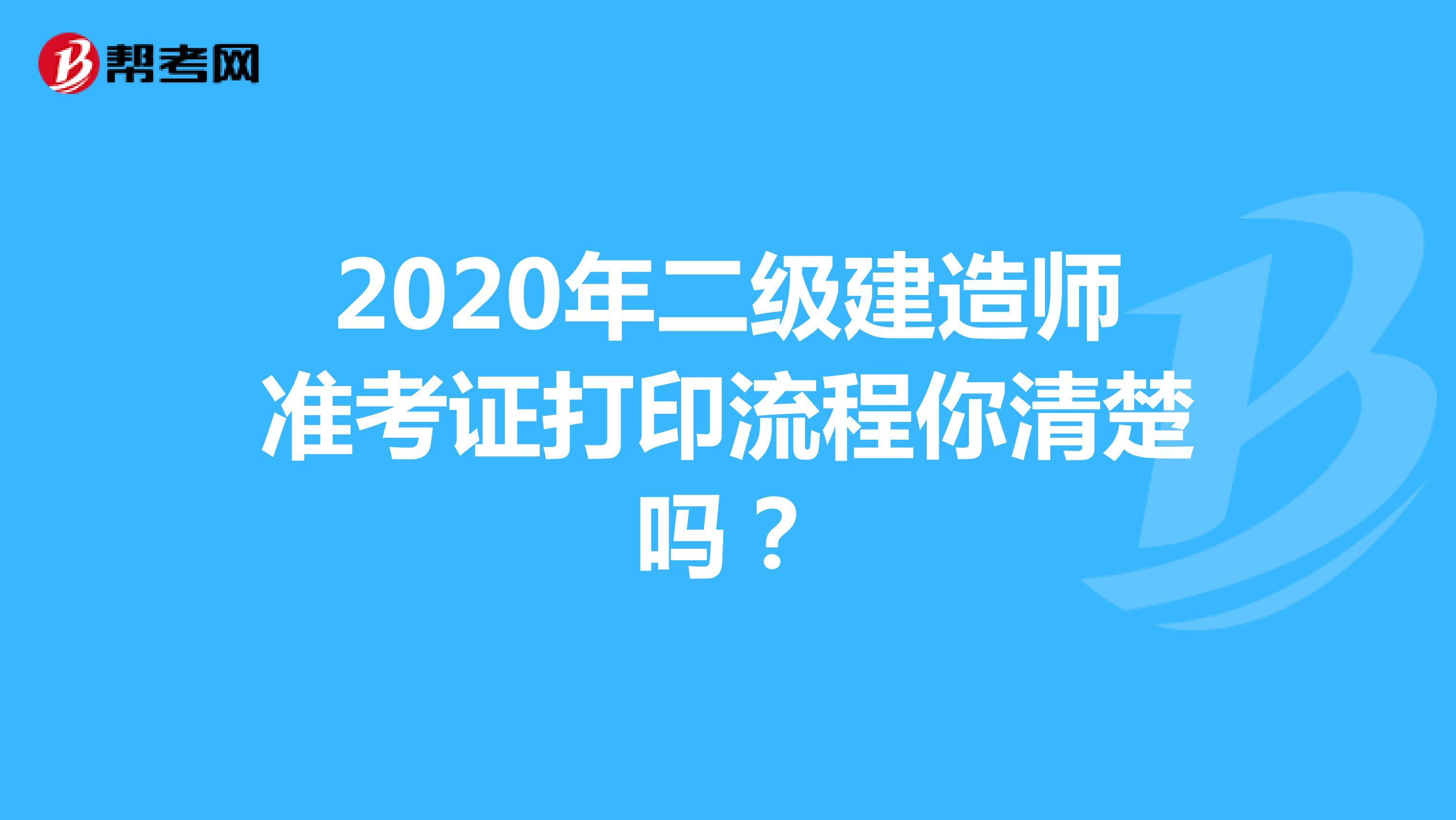 2020年二级建造师准考证打印流程你清楚吗?