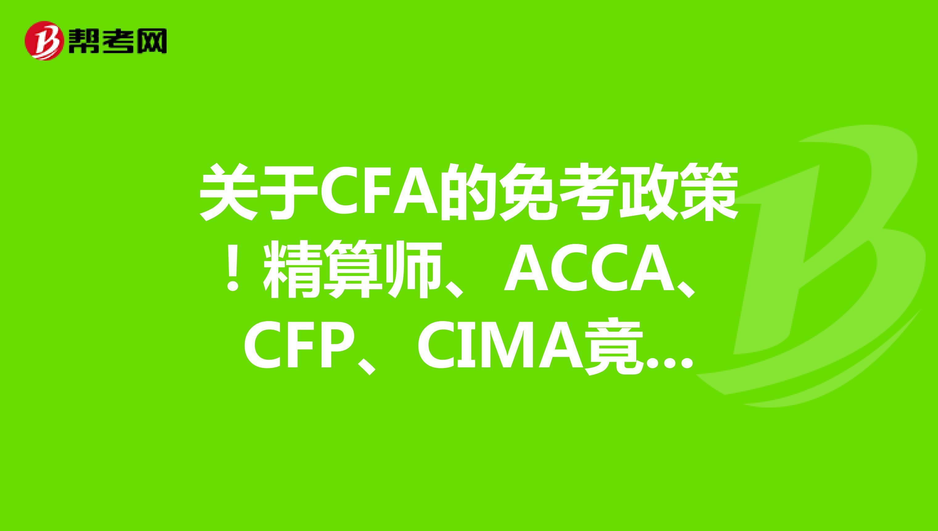 关于CFA的免考政策!精算师、ACCA、CFP、CIMA竟然都能免...