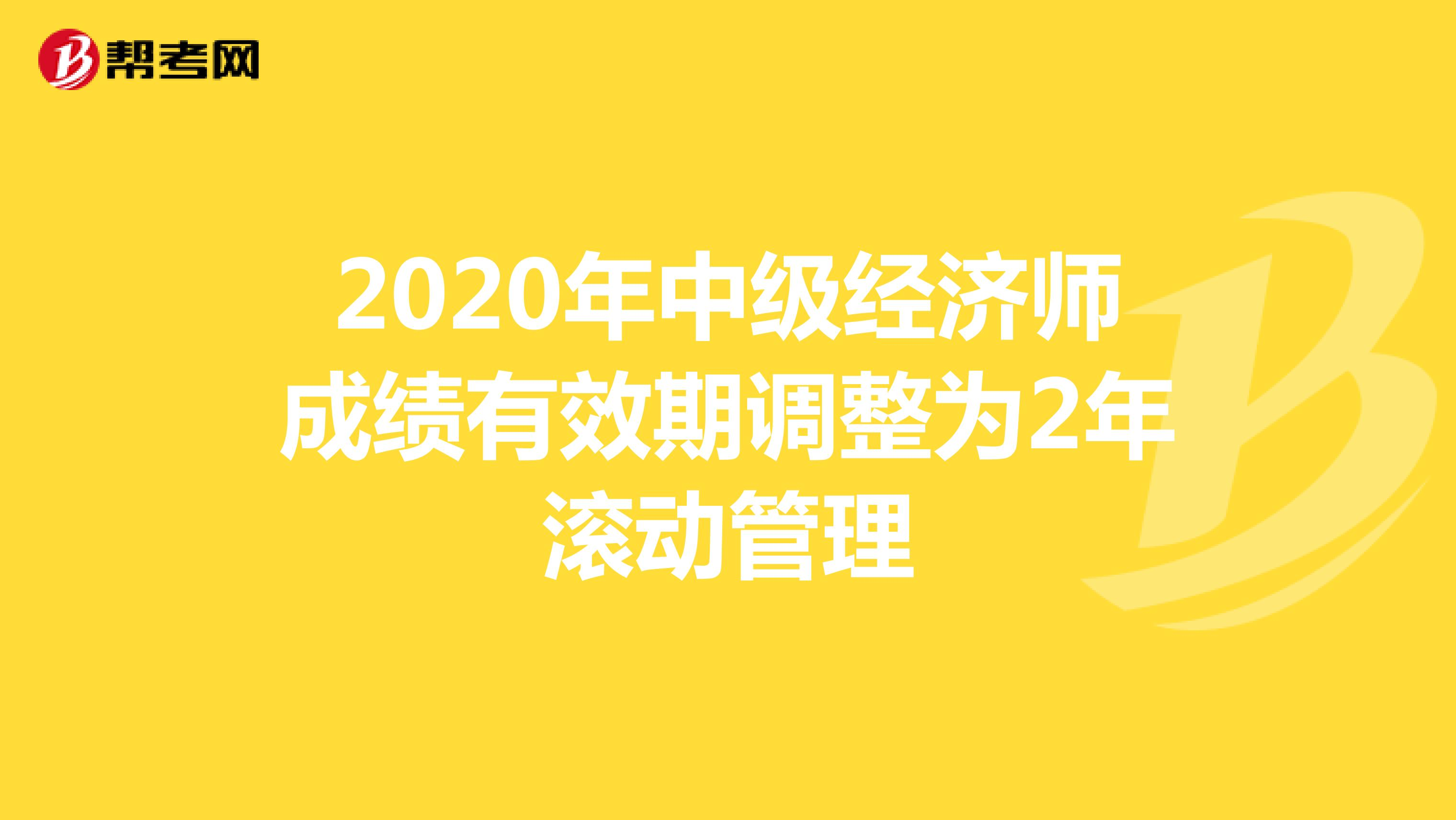 2020年中级经济师成绩有效期调整为2年滚动管理