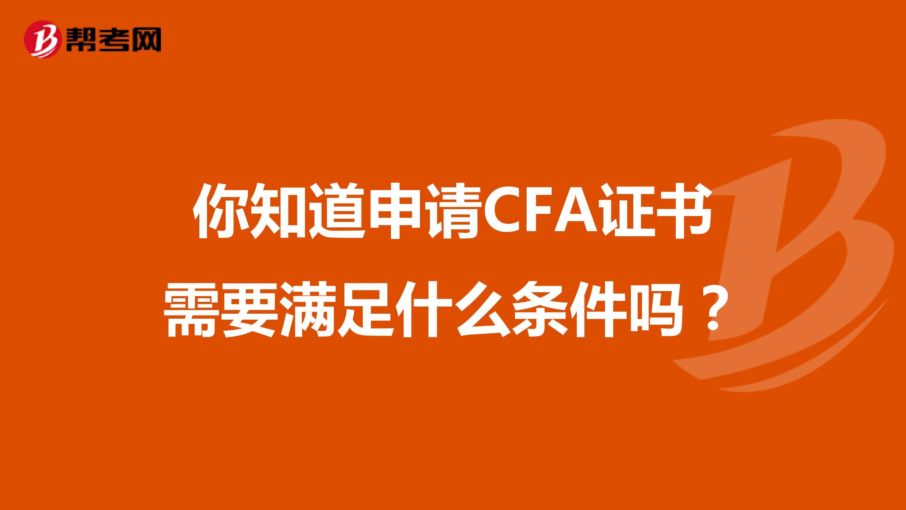 你知道申请CFA证书需要满足什么条件吗?