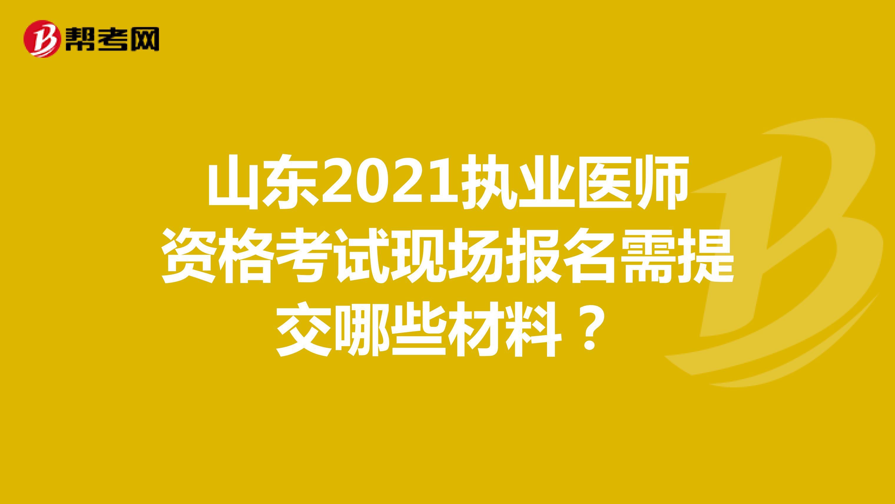 山东2021执业医师资格考试现场报名需提交哪些材料?