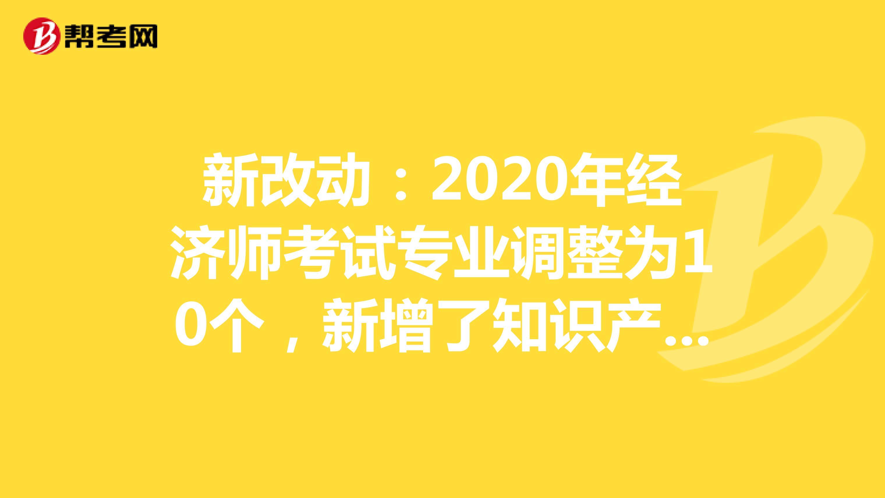 新改动:2020年经济师考试专业调整为10个,新增了知识产权专业