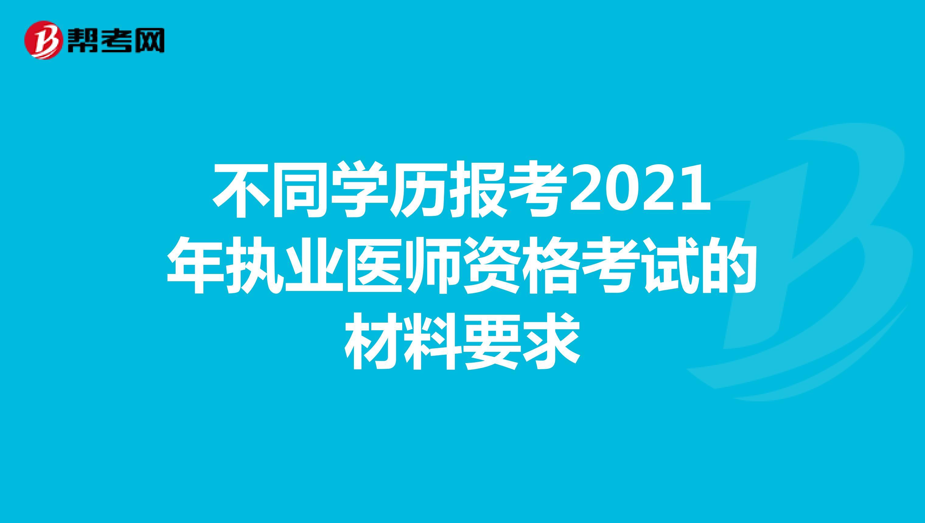 不同学历报考2021年执业医师资格考试的材料要求