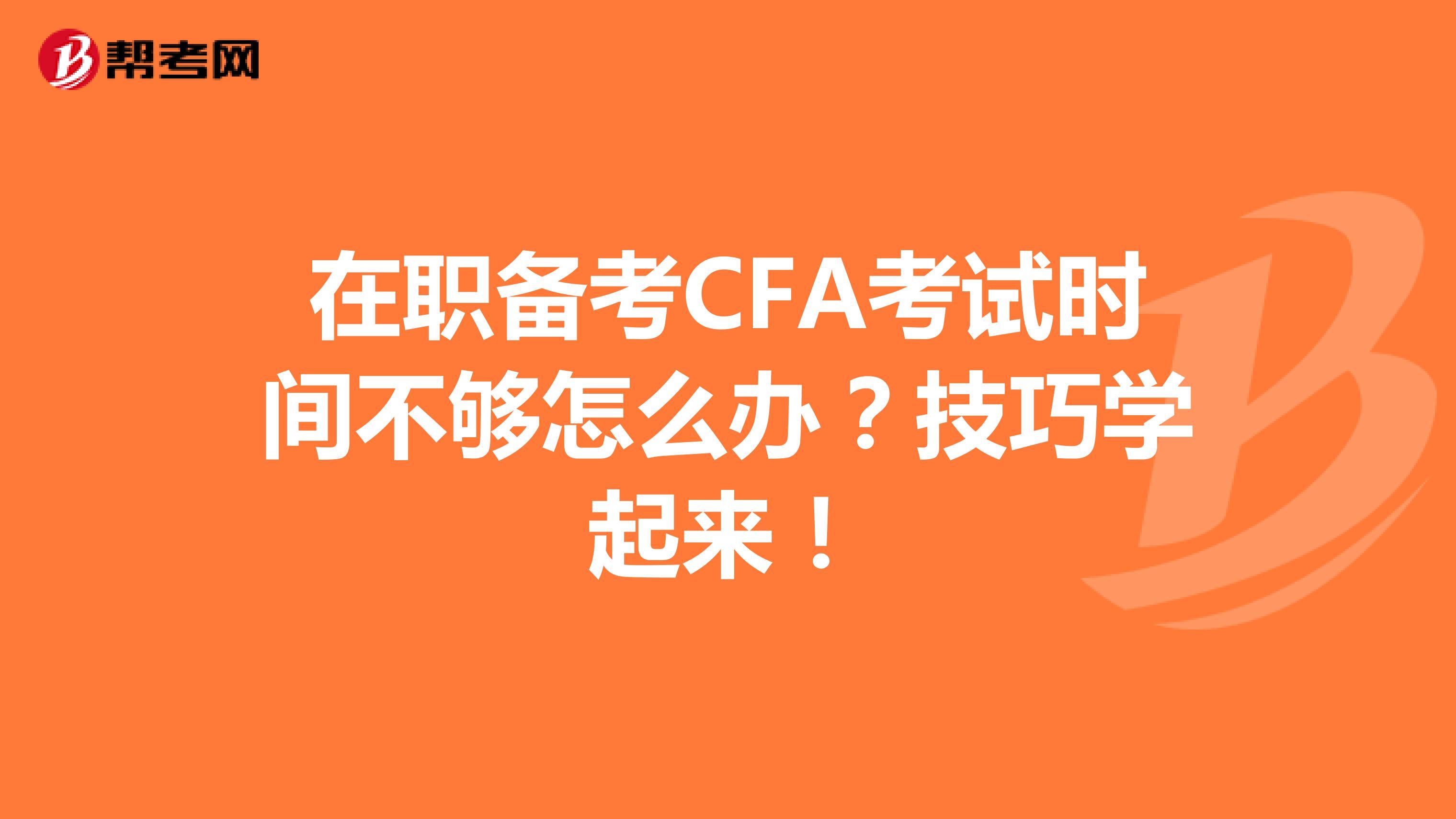 在职备考CFA考试时间不够怎么办?技巧学起来!