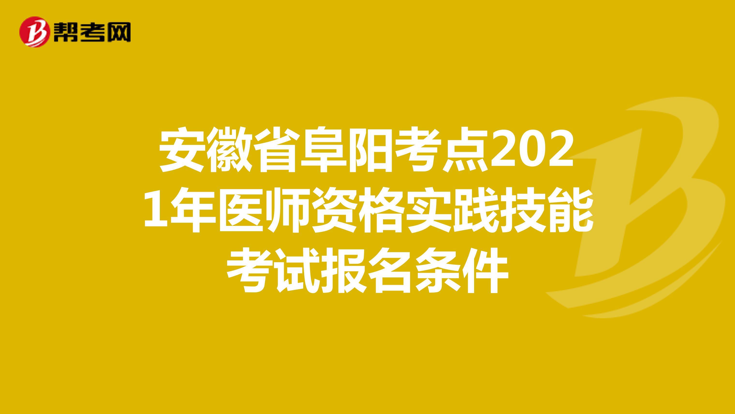 安徽省阜阳考点2021年医师资格实践技能考试报名条件