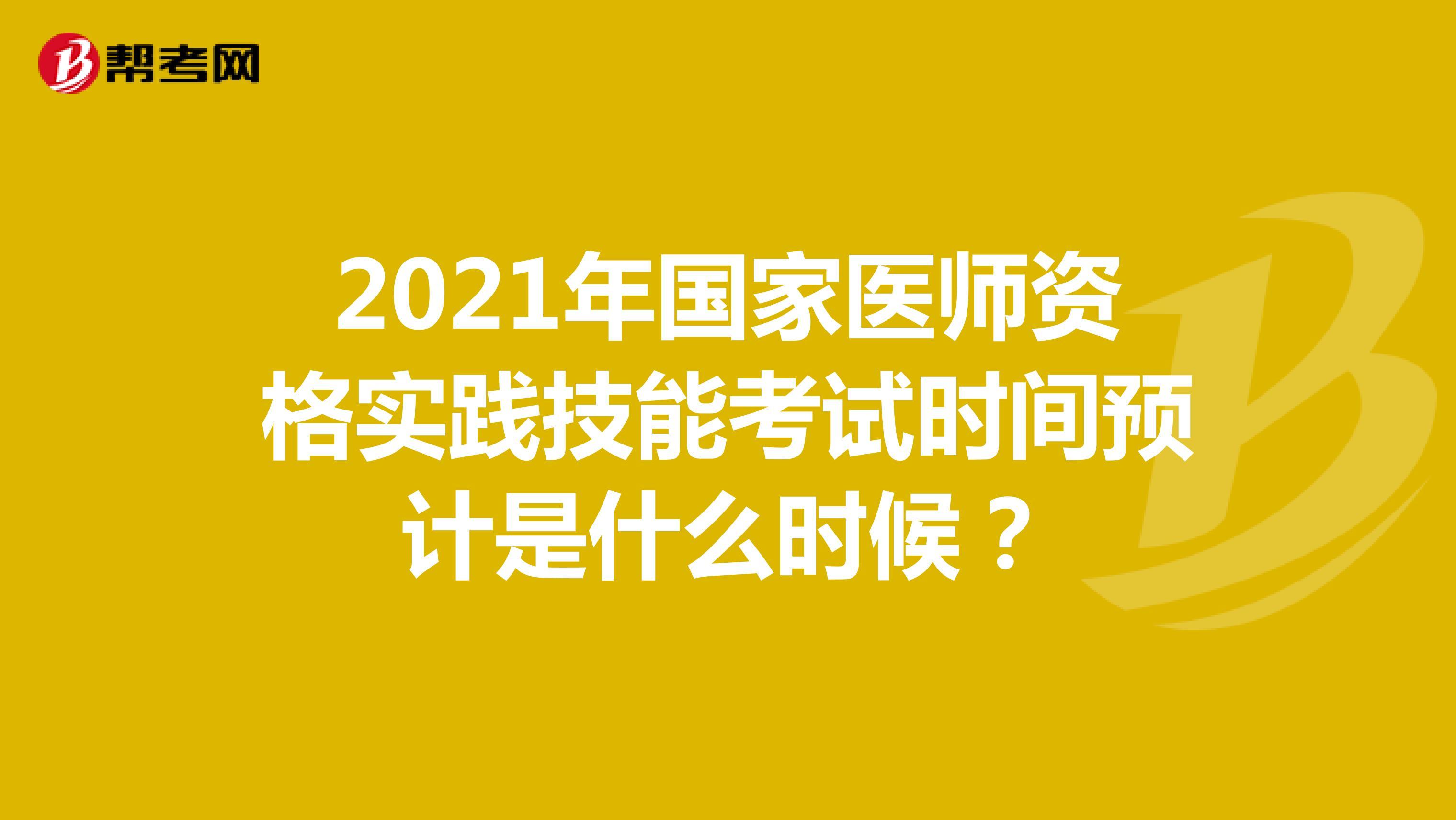 2021年国家医师资格实践技能考试时间预计是什么时候?