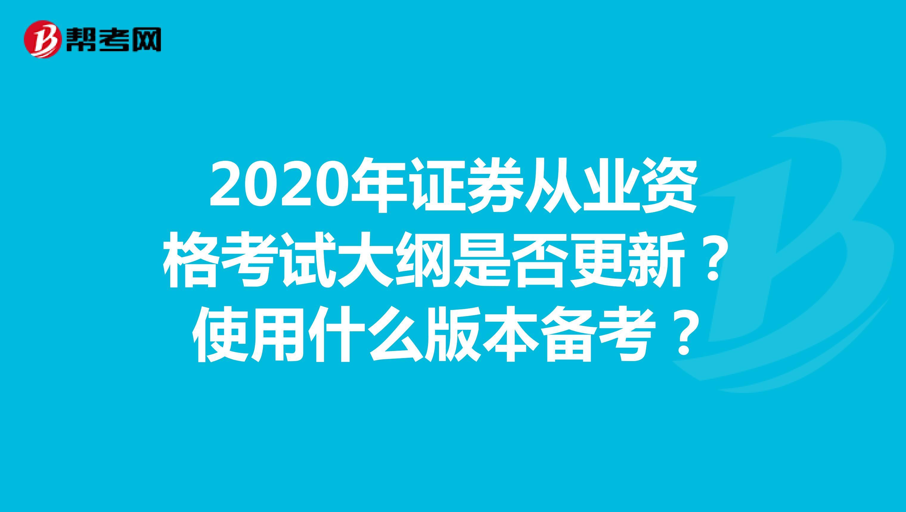 2020年证券从业资格考试大纲是否更新?使用什么版本备考?