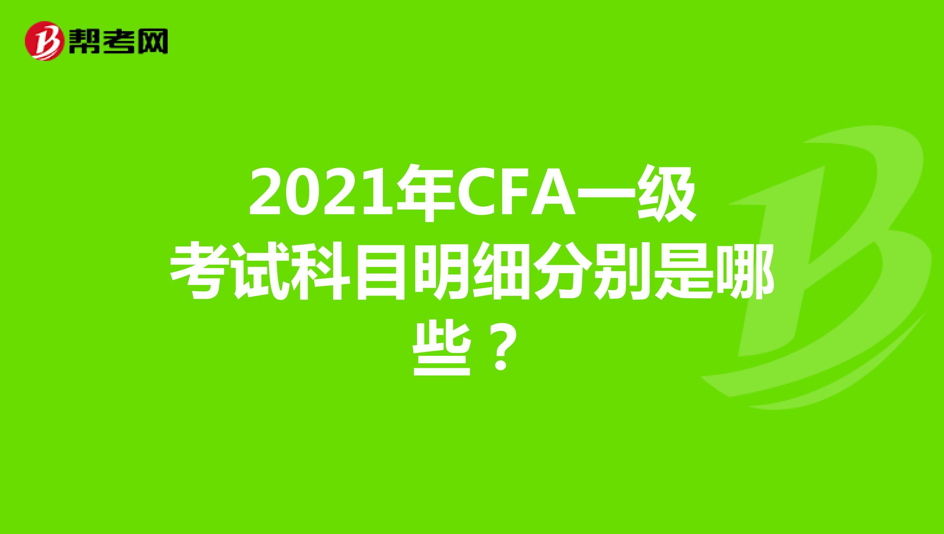 2021年CFA一级考试科目明细分别是哪些?