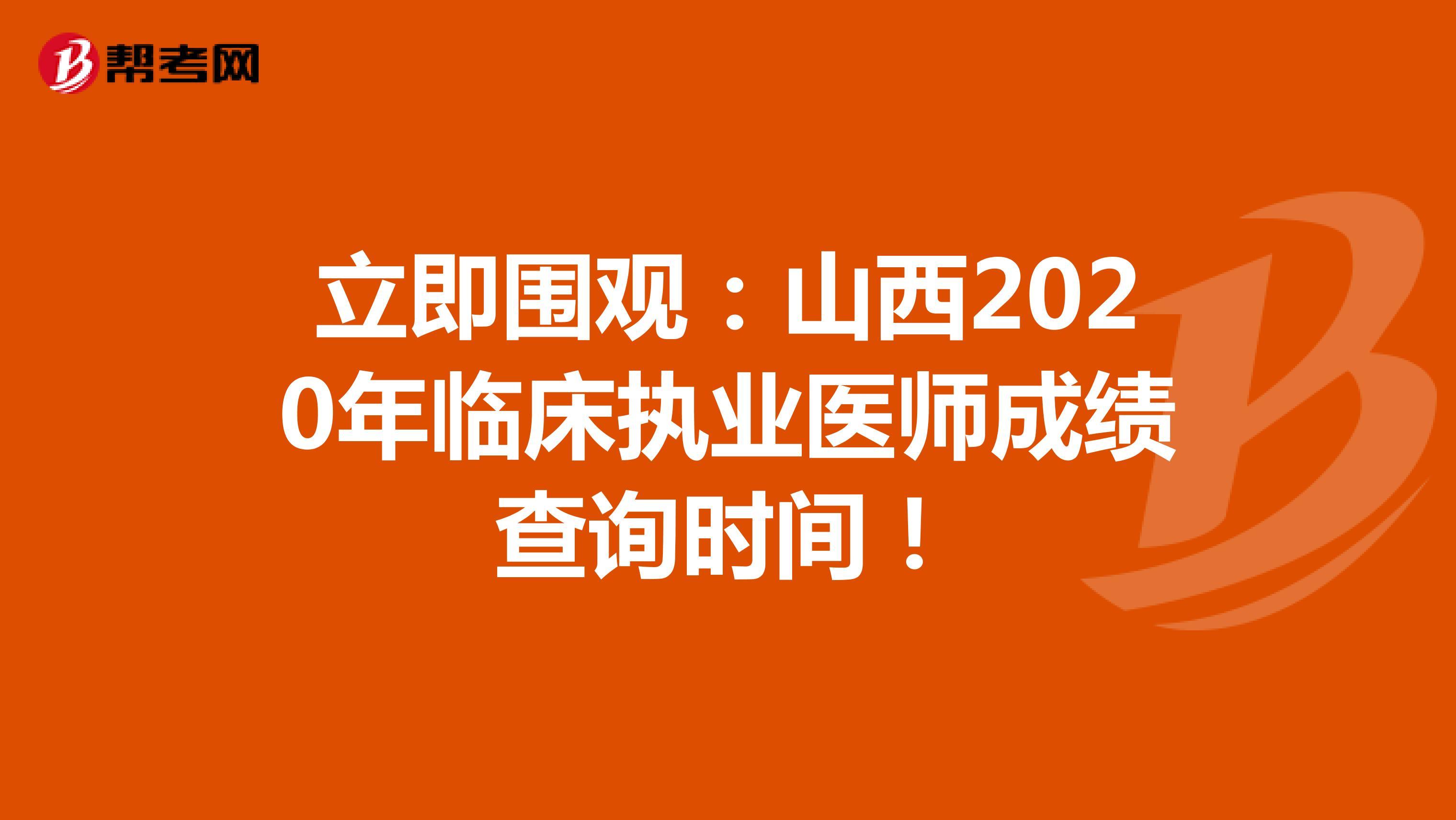 立即围观:山西2020年临床执业医师成绩查询时间!