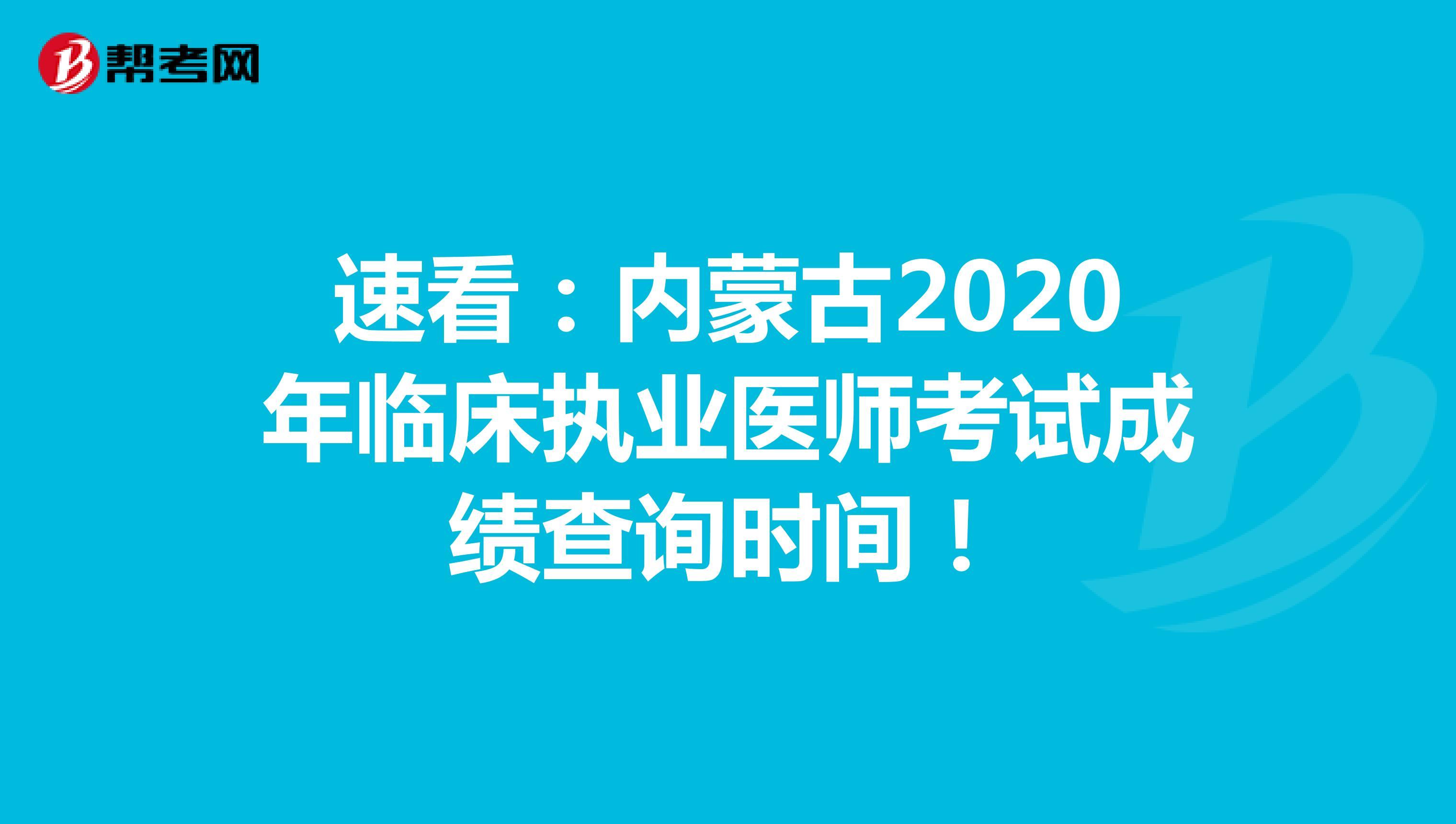 速看:内蒙古2020年临床执业医师考试成绩查询时间!
