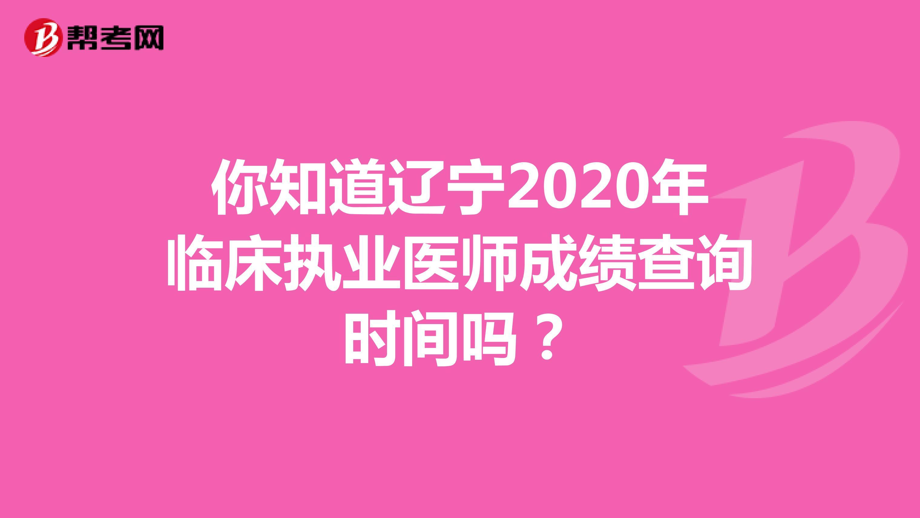 你知道辽宁2020年临床执业医师成绩查询时间吗?