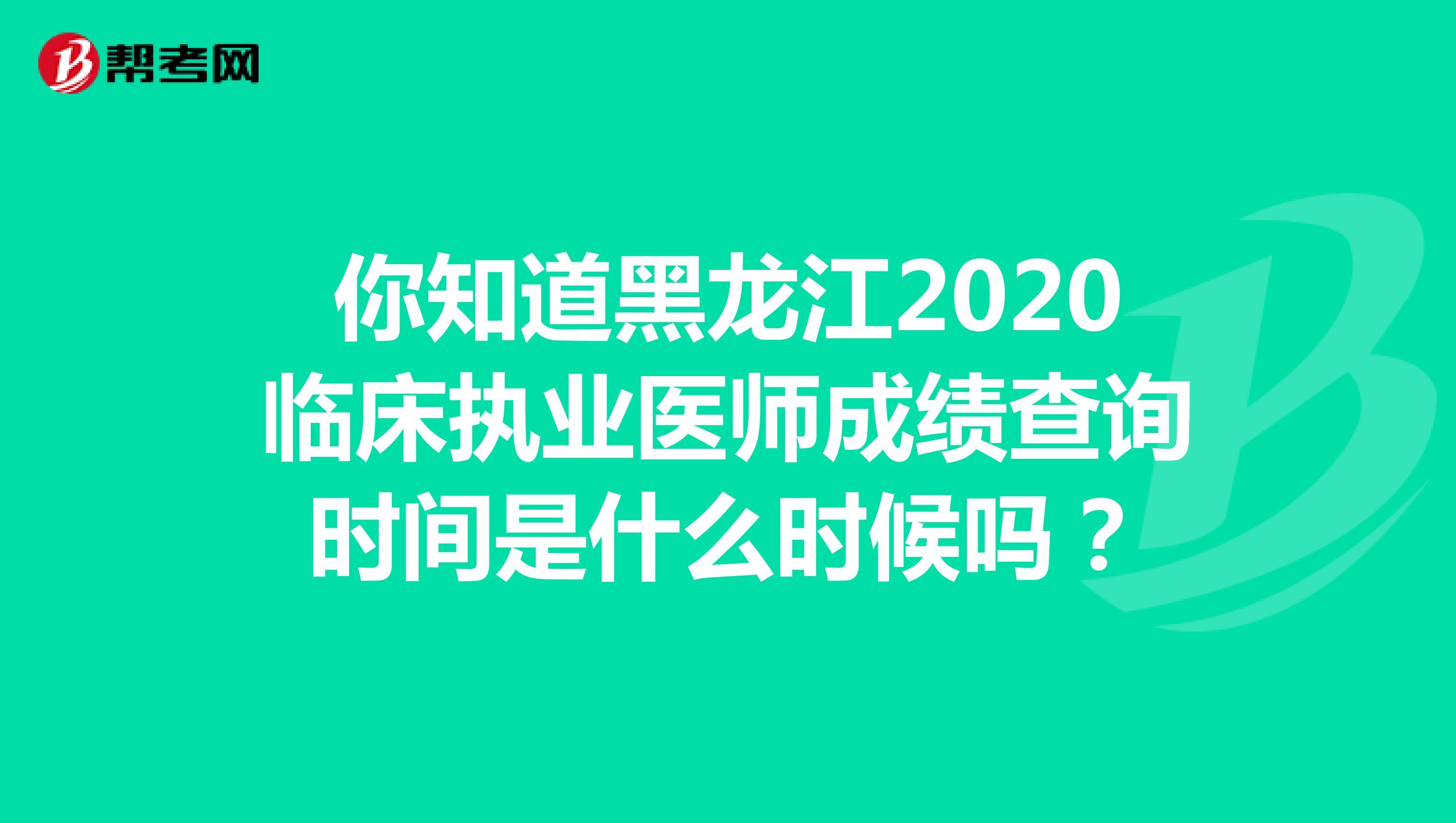 你知道黑龙江2020临床执业医师成绩查询时间是什么时候吗?