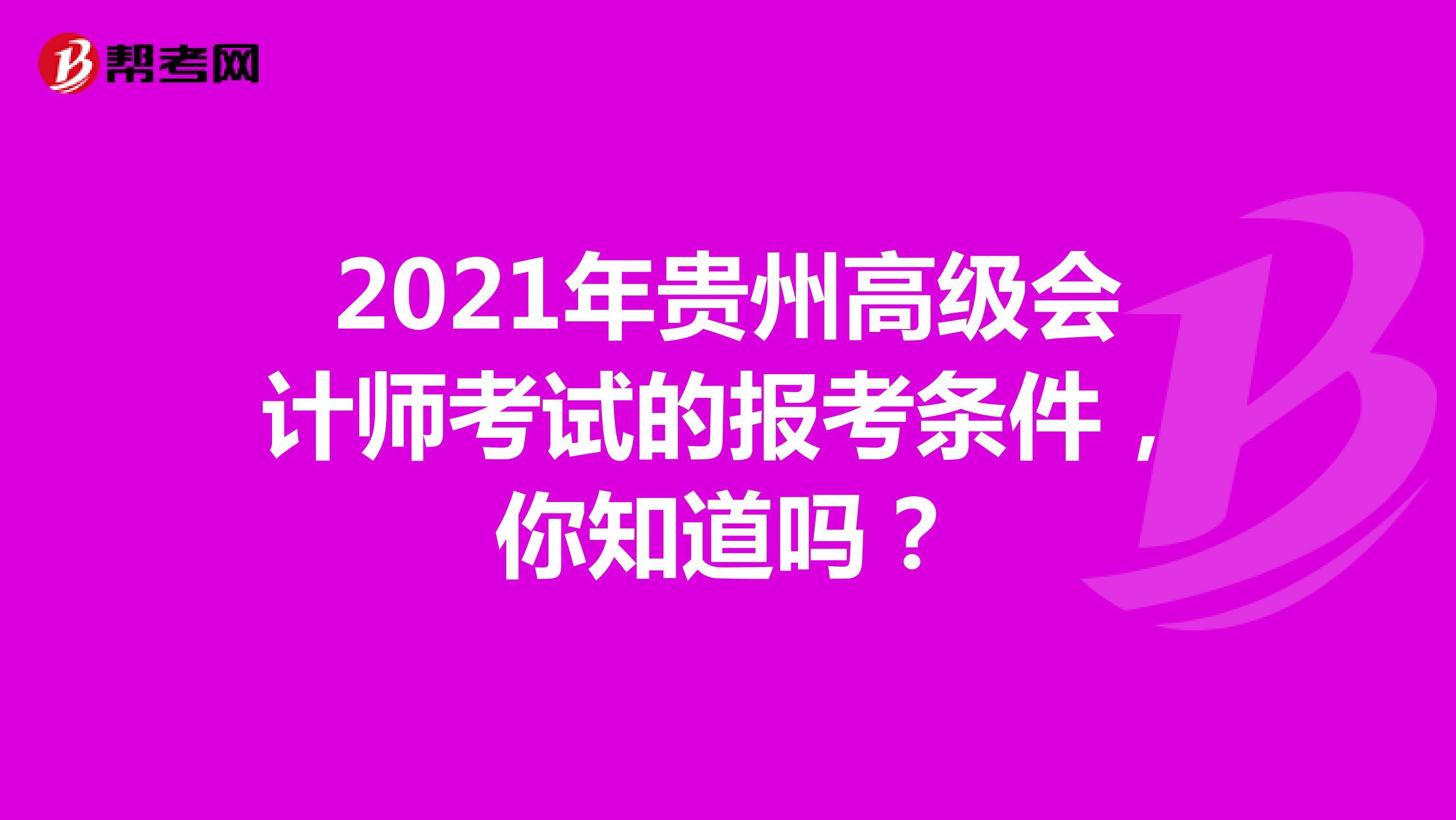 2021年贵州高级会计师考试的报考条件,你知道吗?