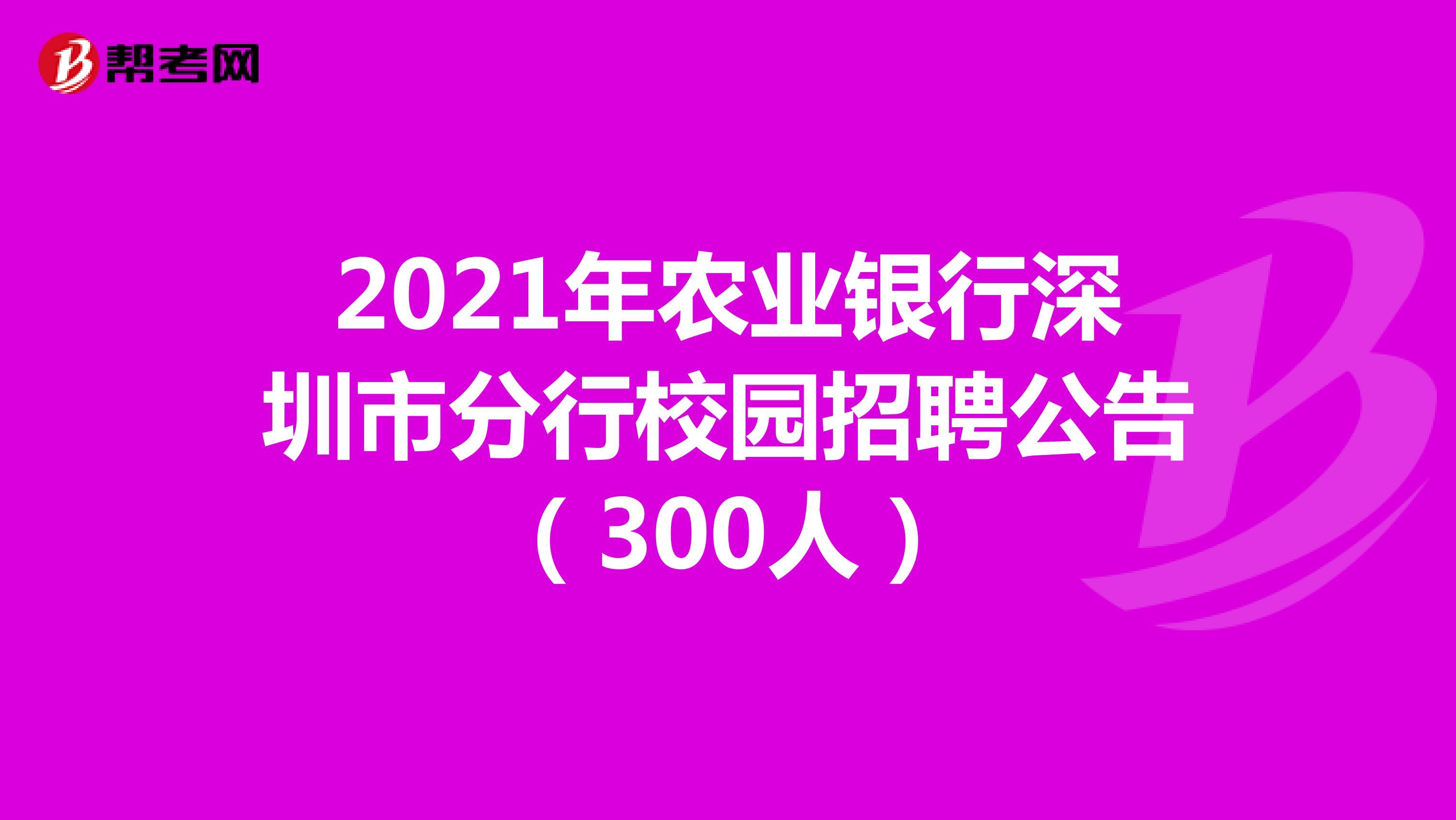 2021年农业银行深圳市分行校园招聘公告(300人)