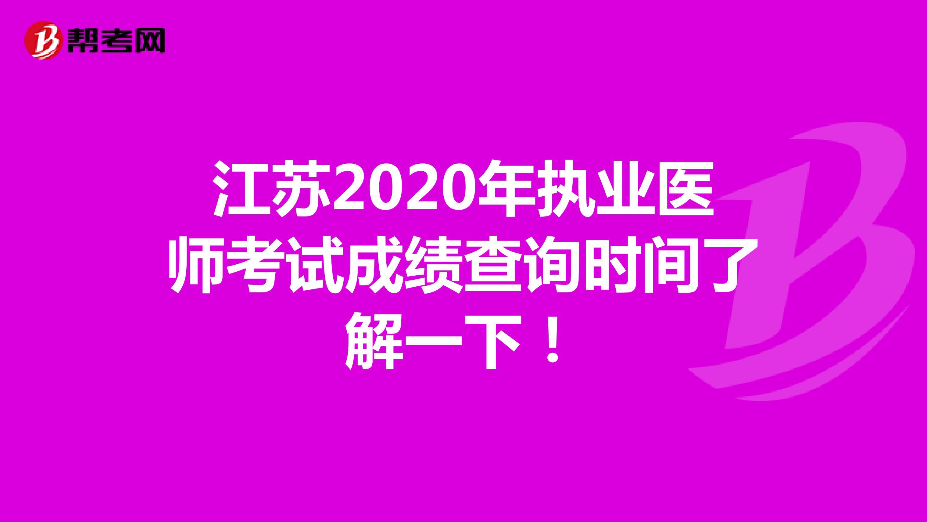 江苏2020年临床执业医师考试成绩查询时间了解一下!