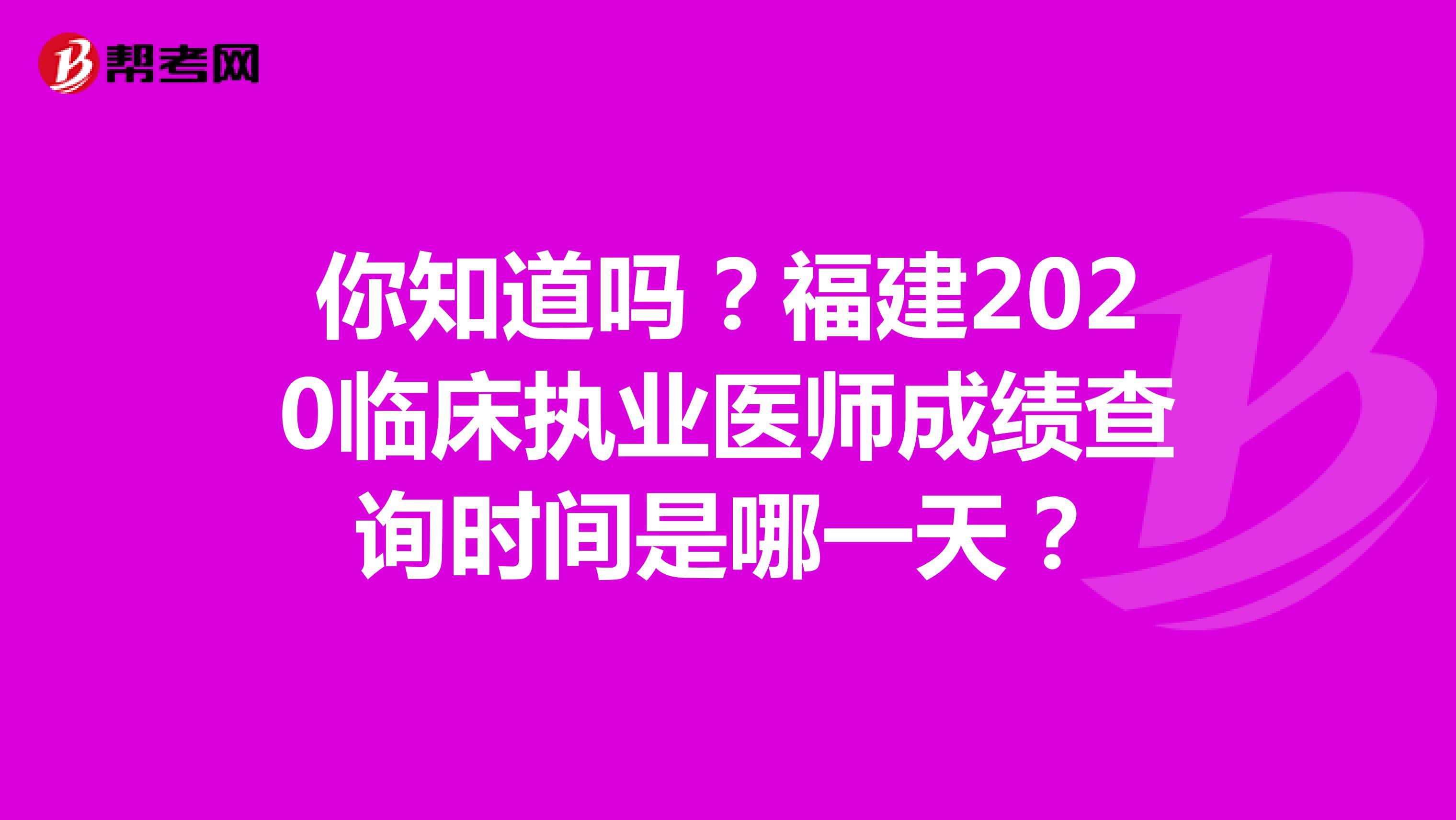 你知道吗?福建2020临床执业医师成绩查询时间是哪一天?