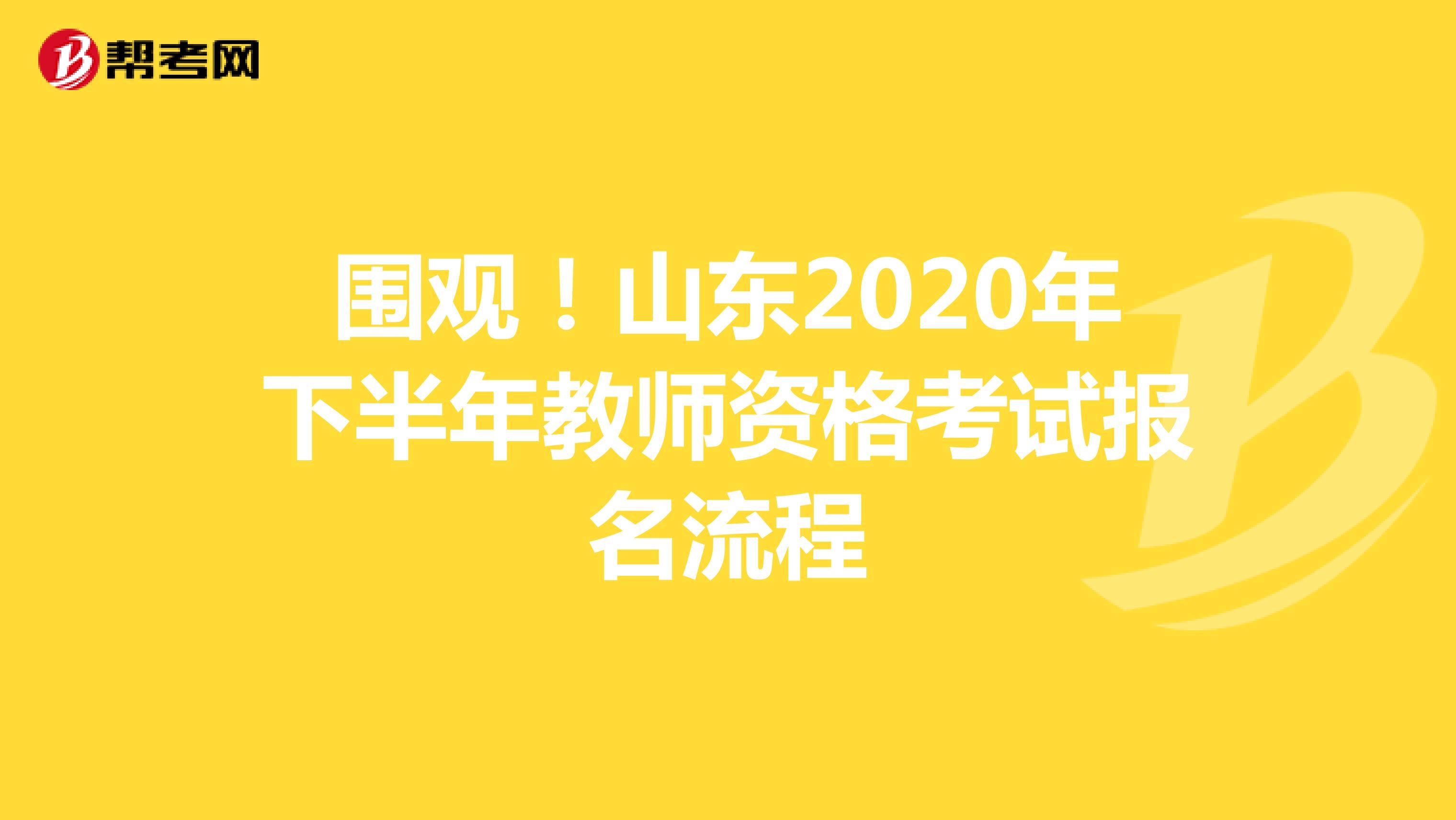 围观!山东2020年下半年教师资格考试报名流程