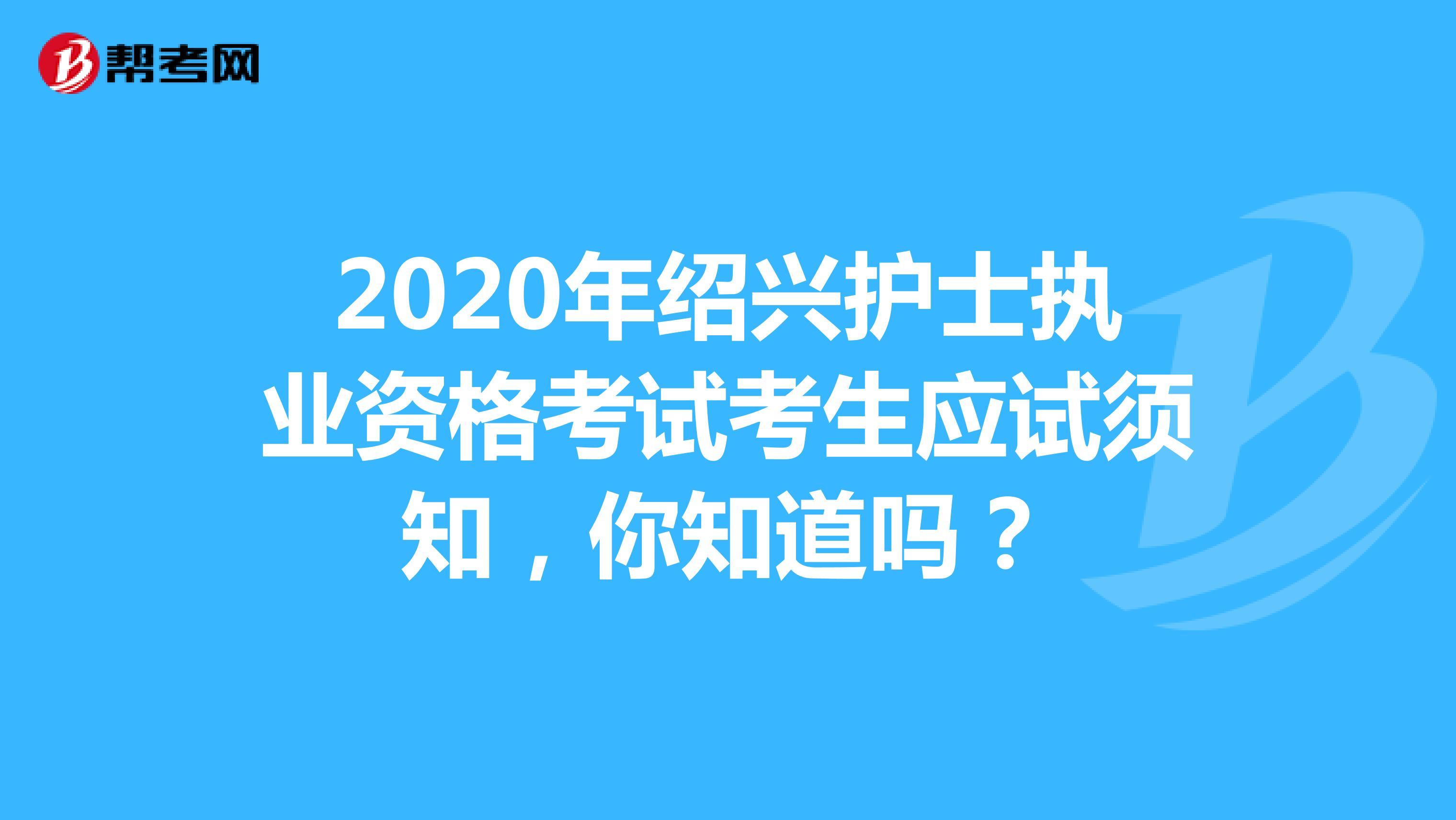 2020年绍兴护士执业资格考试考生应试须知,你知道吗?