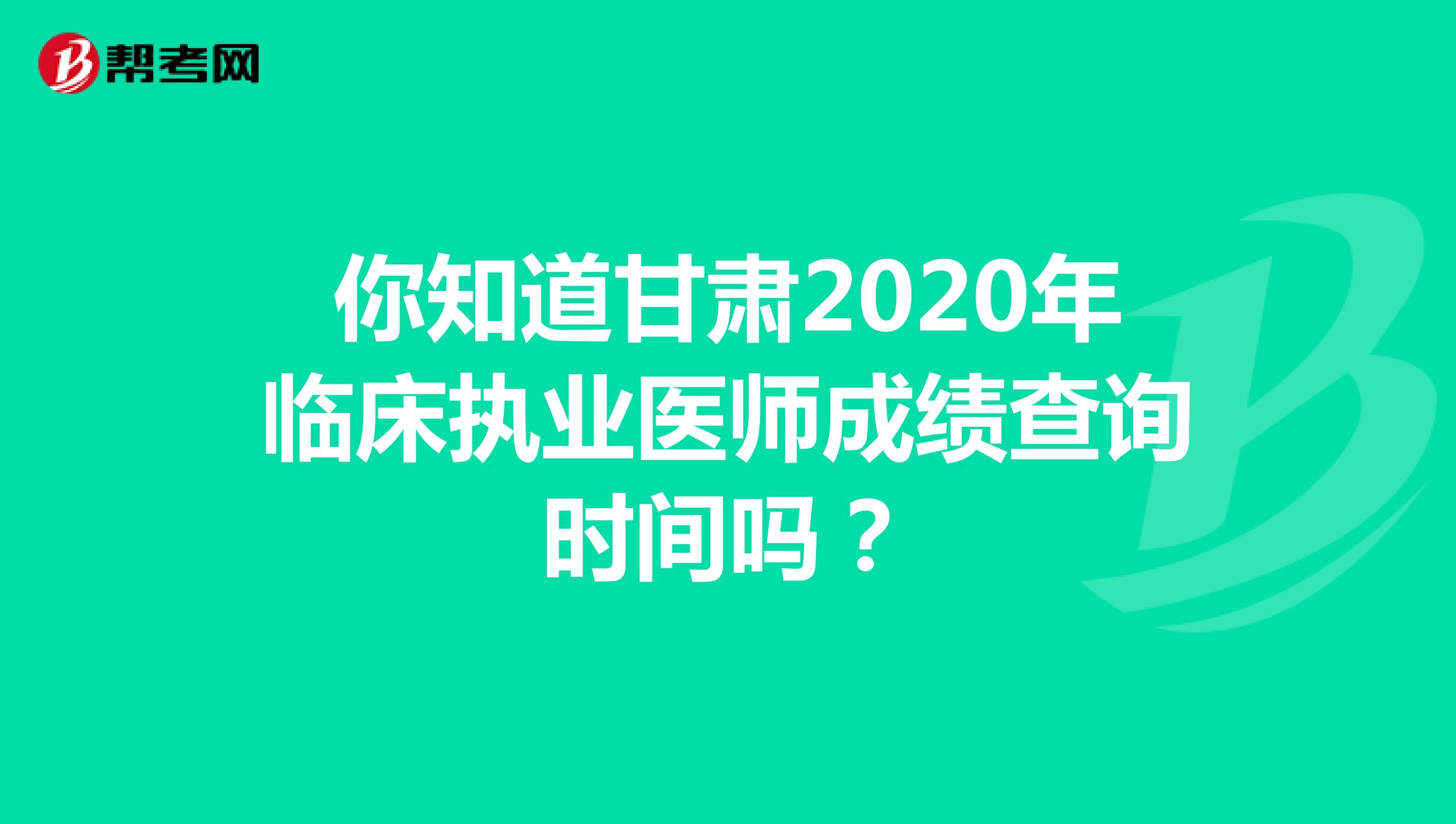 你知道甘肃2020年临床执业医师成绩查询时间吗?