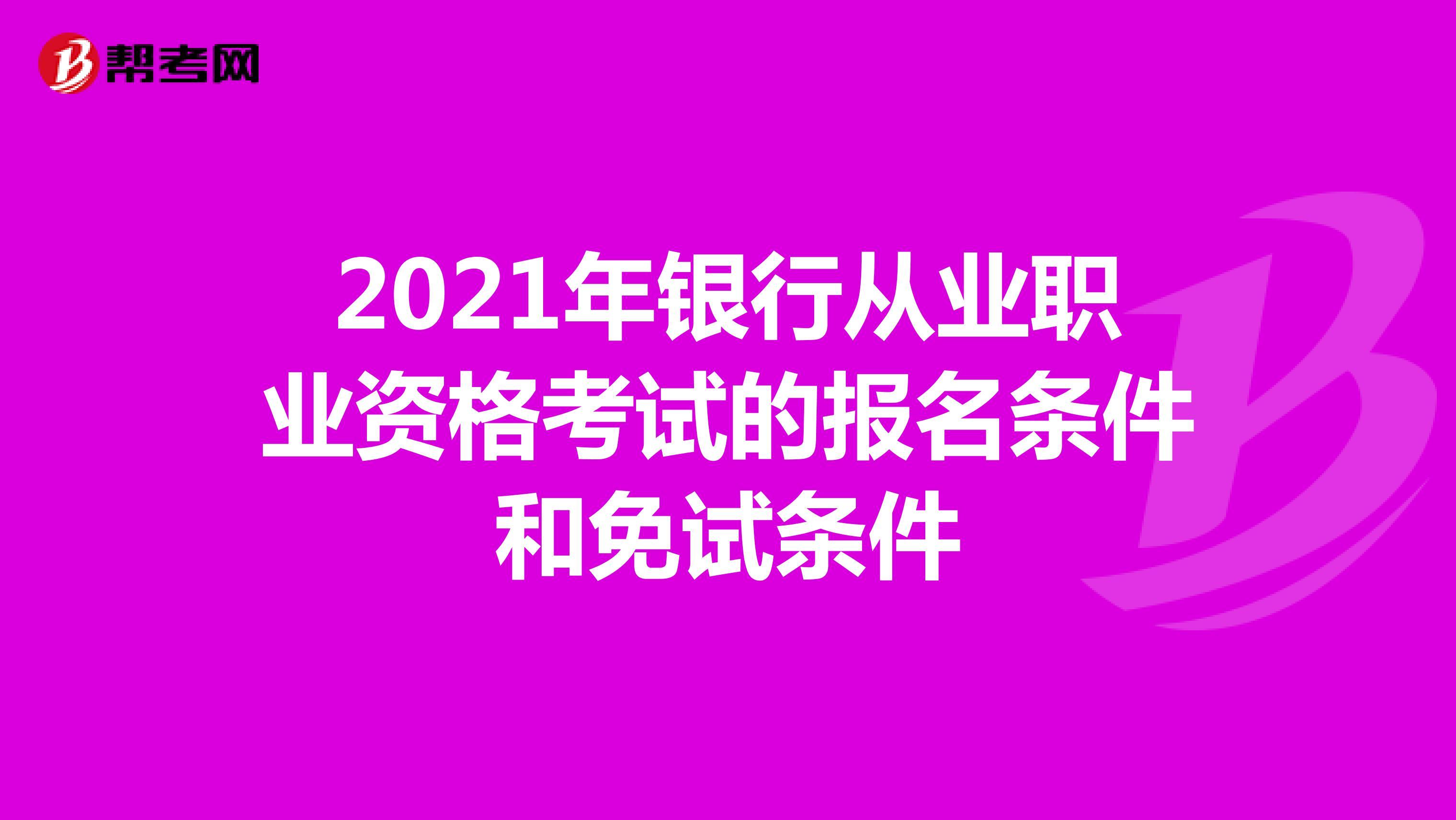 2021年银行从业职业资格考试的报名条件和免试条件