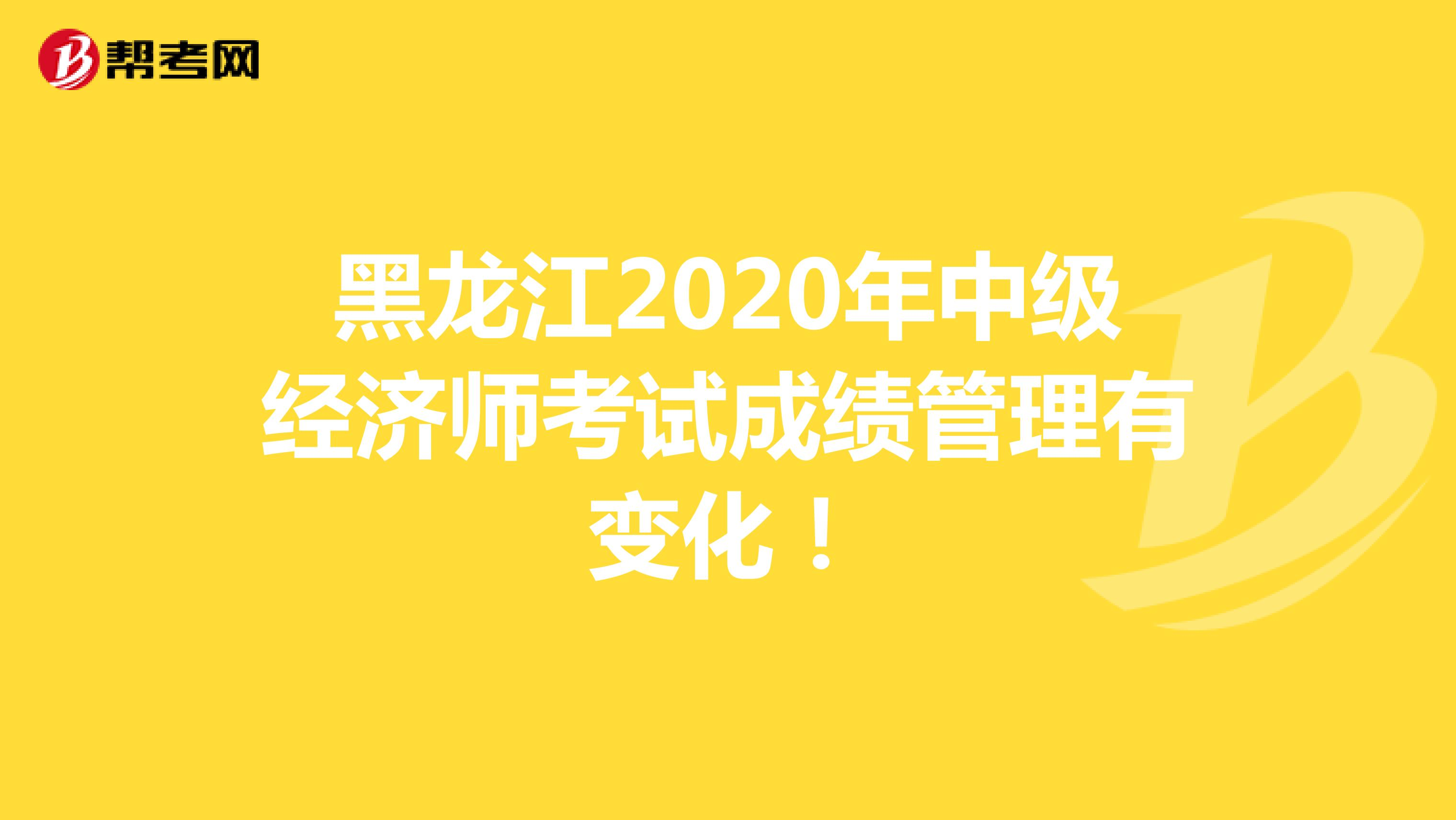 黑龙江2020年(hot88电竞官网)中级经济师考试成绩管理有变化!