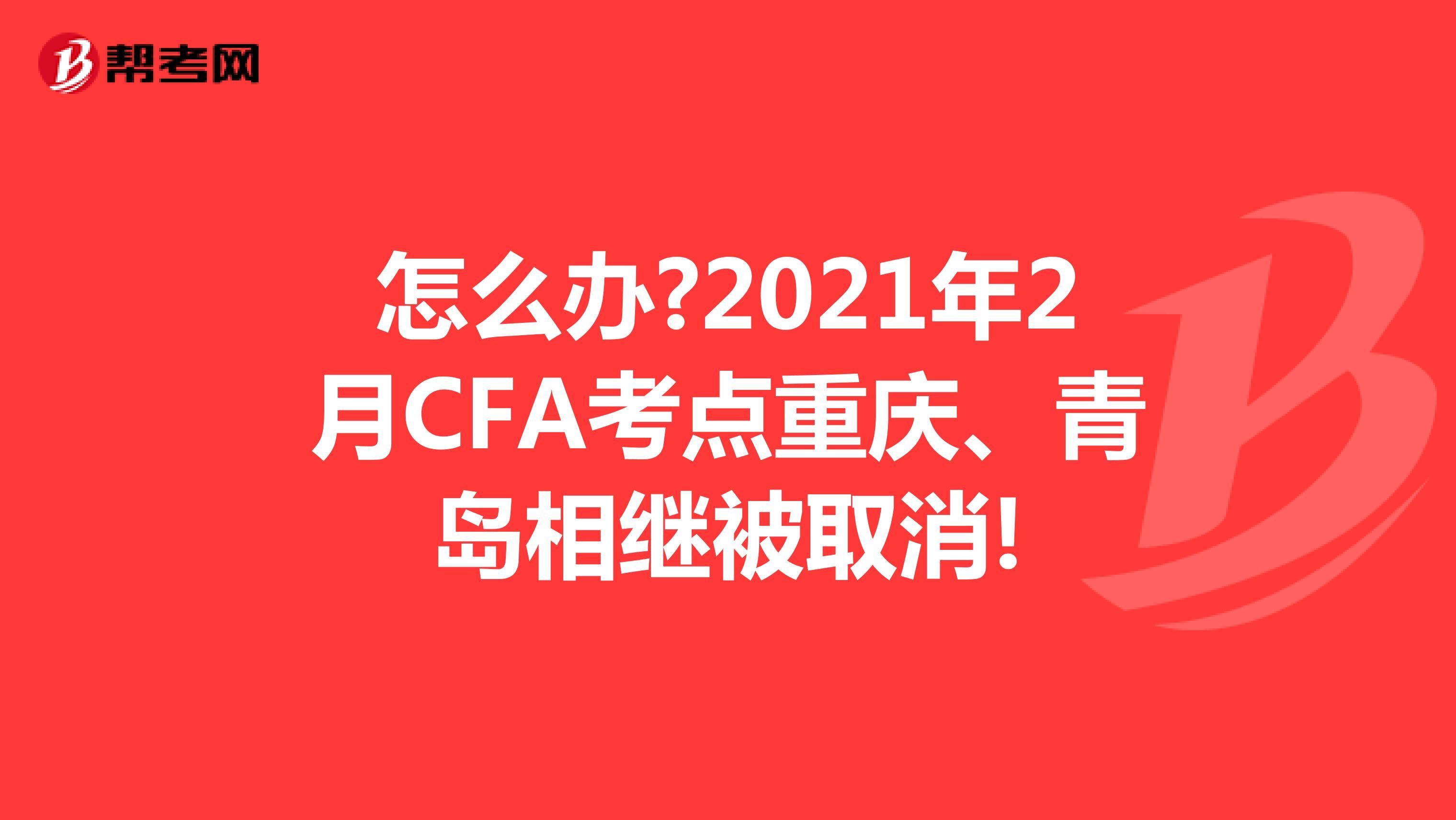 怎么办?2021年2月CFA考点重庆、青岛相继被取消!