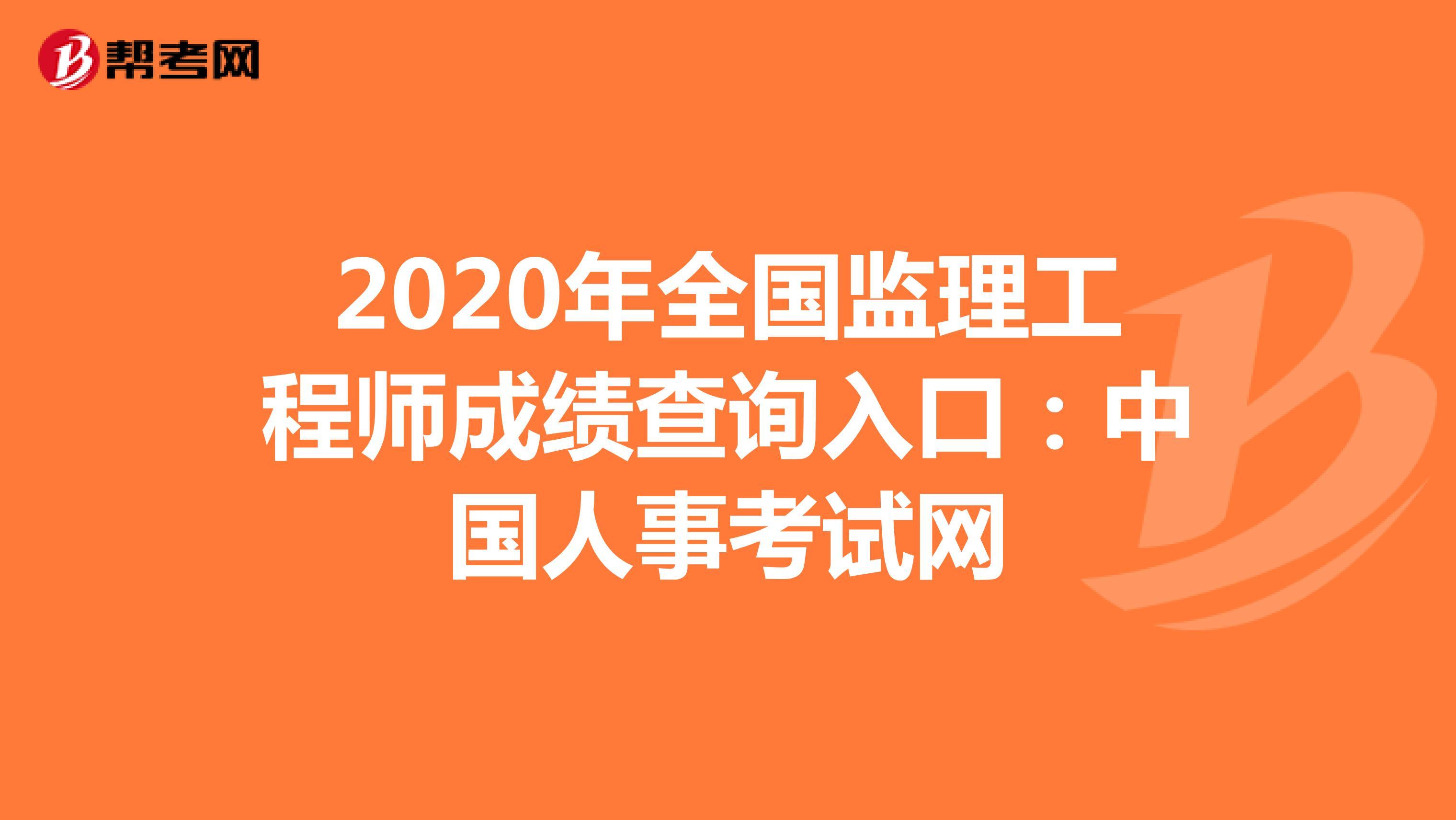 2020年全国监理工程师成绩查询入口:中国人事考试网