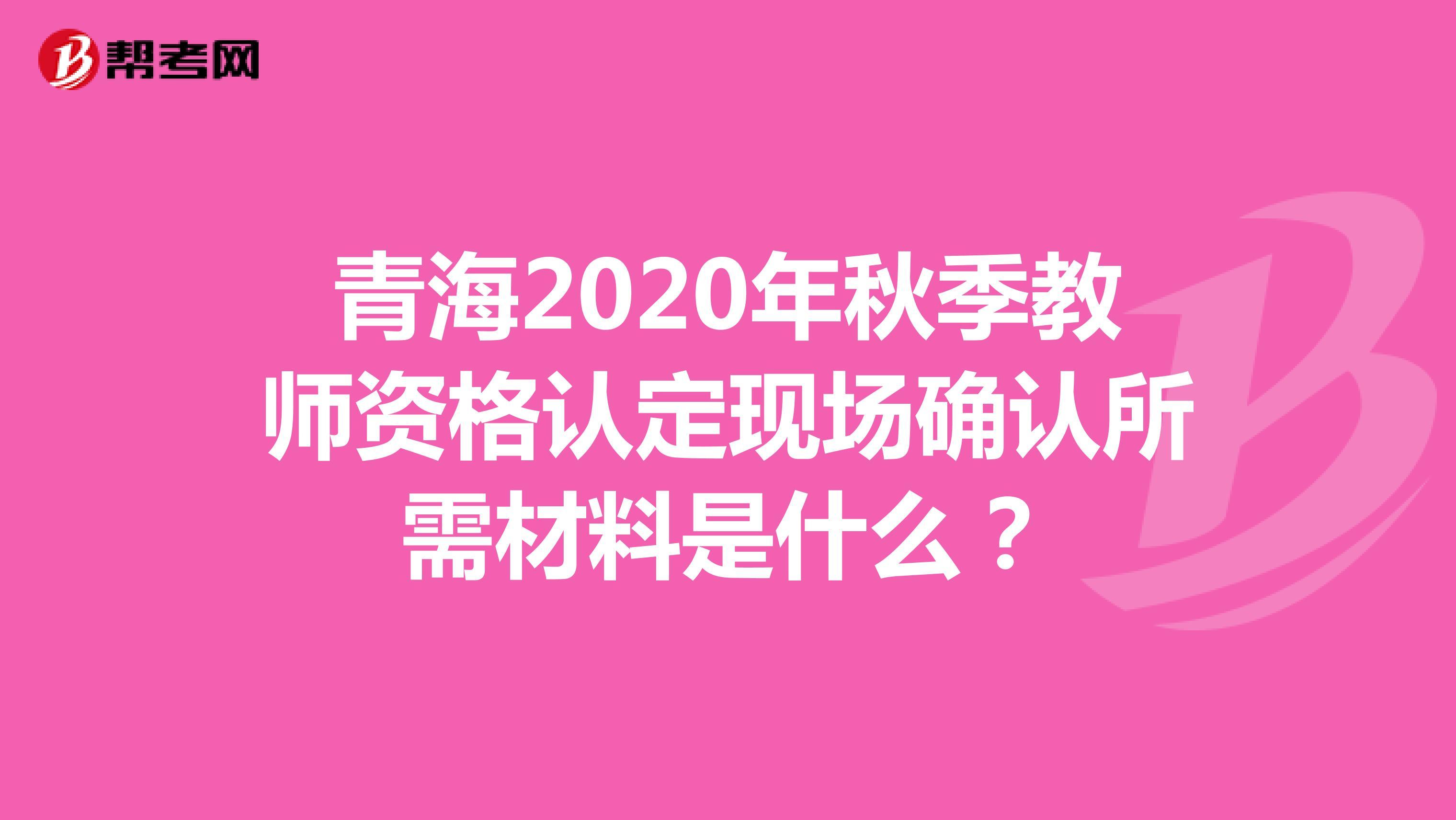 青海2020年秋季教师资格认定现场确认所需材料是什么?